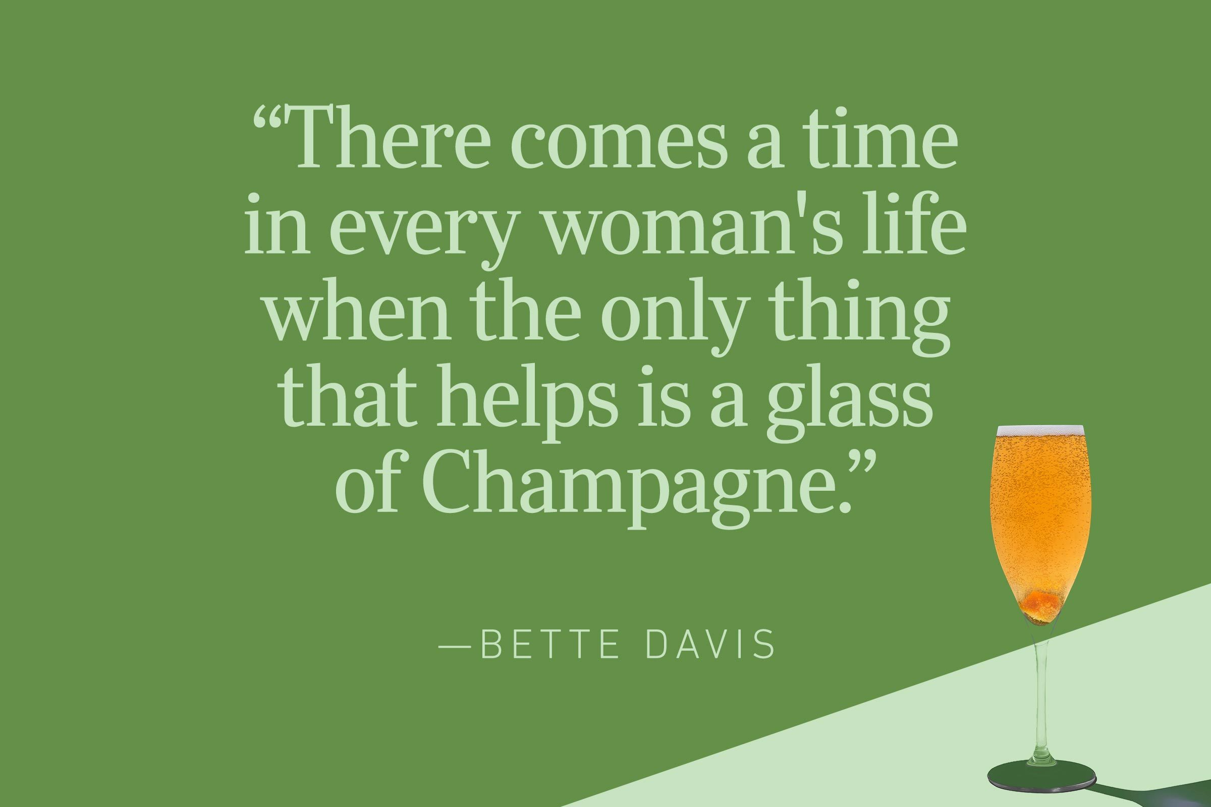 """""""There comes a time in every woman's life when the only thing that helps is a glass of Champagne.""""—Bette Davis"""