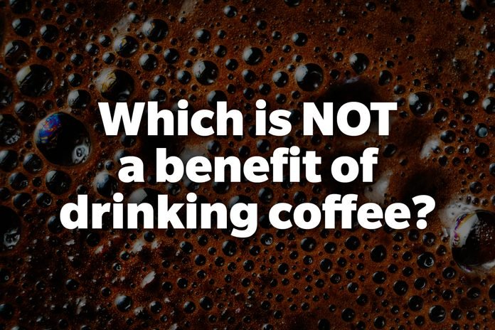 Which is NOT a benefit of drinking coffee?