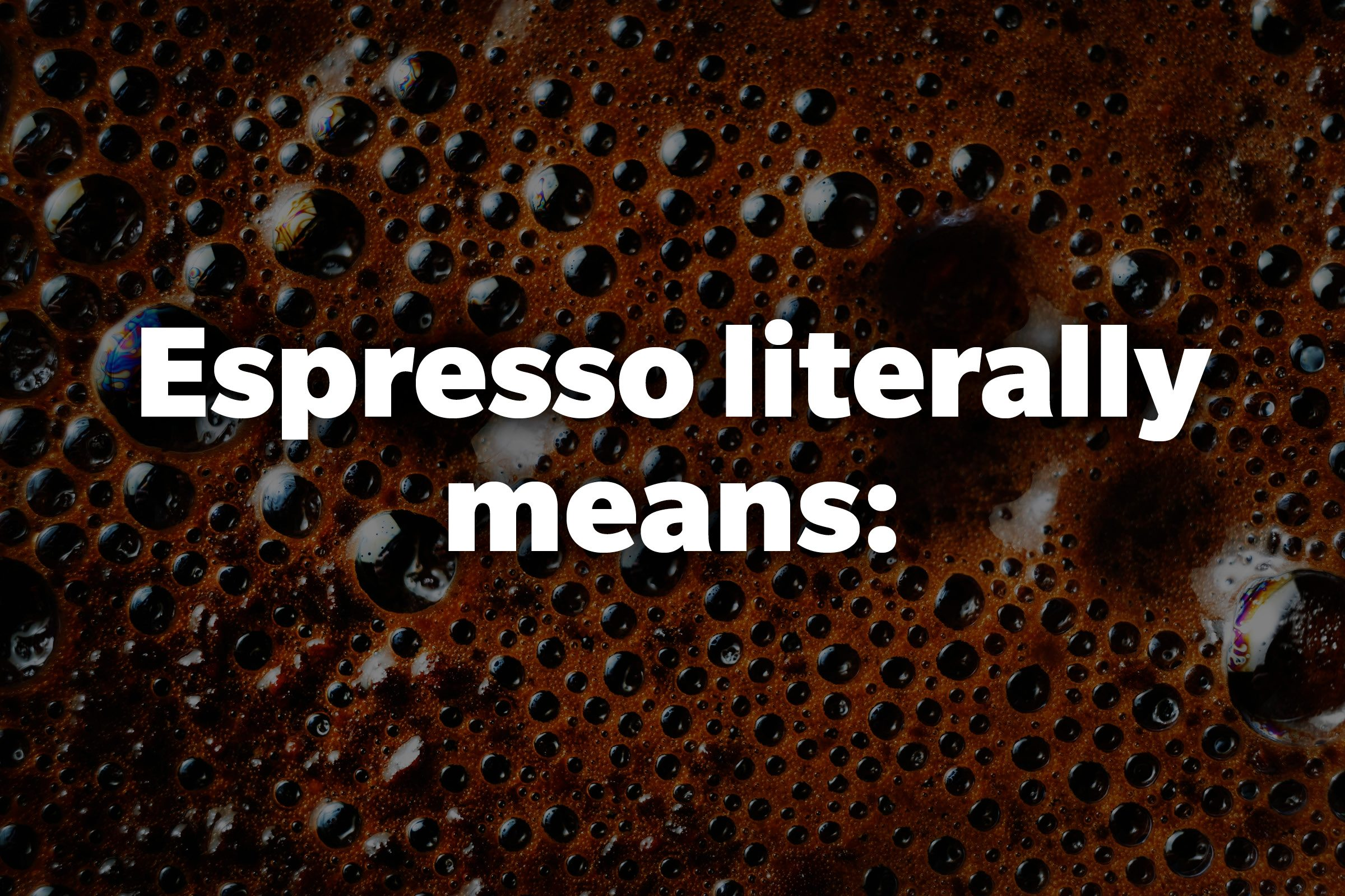 Espresso literally means: