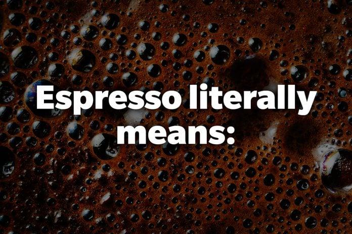 Espresso literally means: