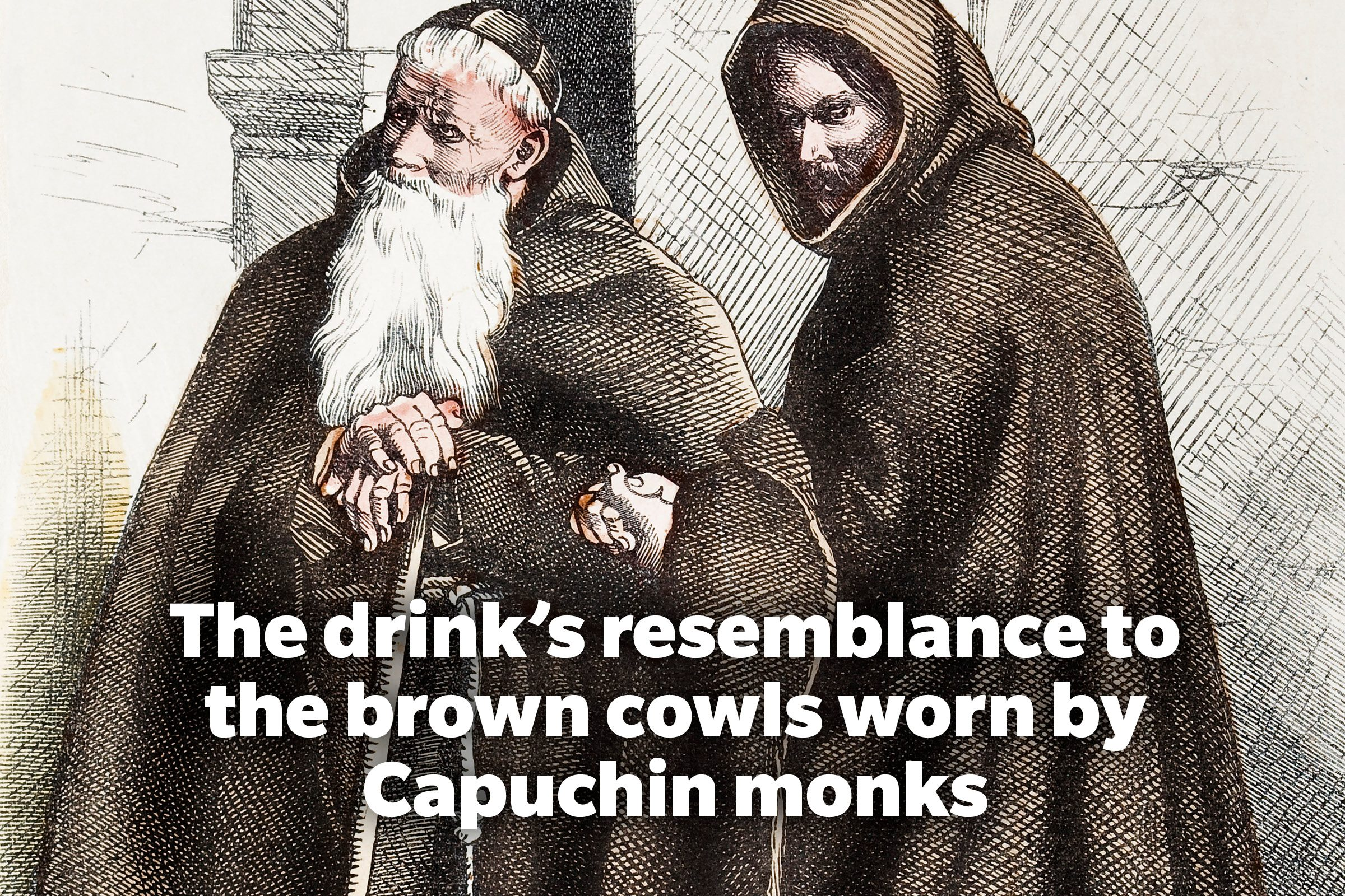 The drink's resemblance to the brown cowls worn by Capuchin monks