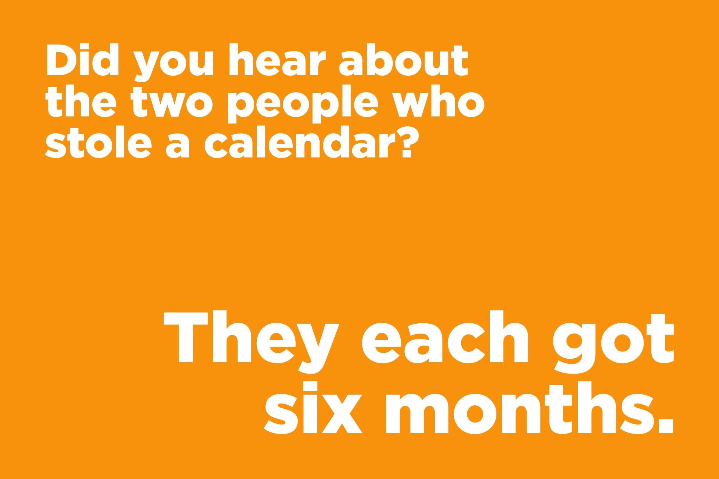 Did you hear about the two people who stole a calendar?