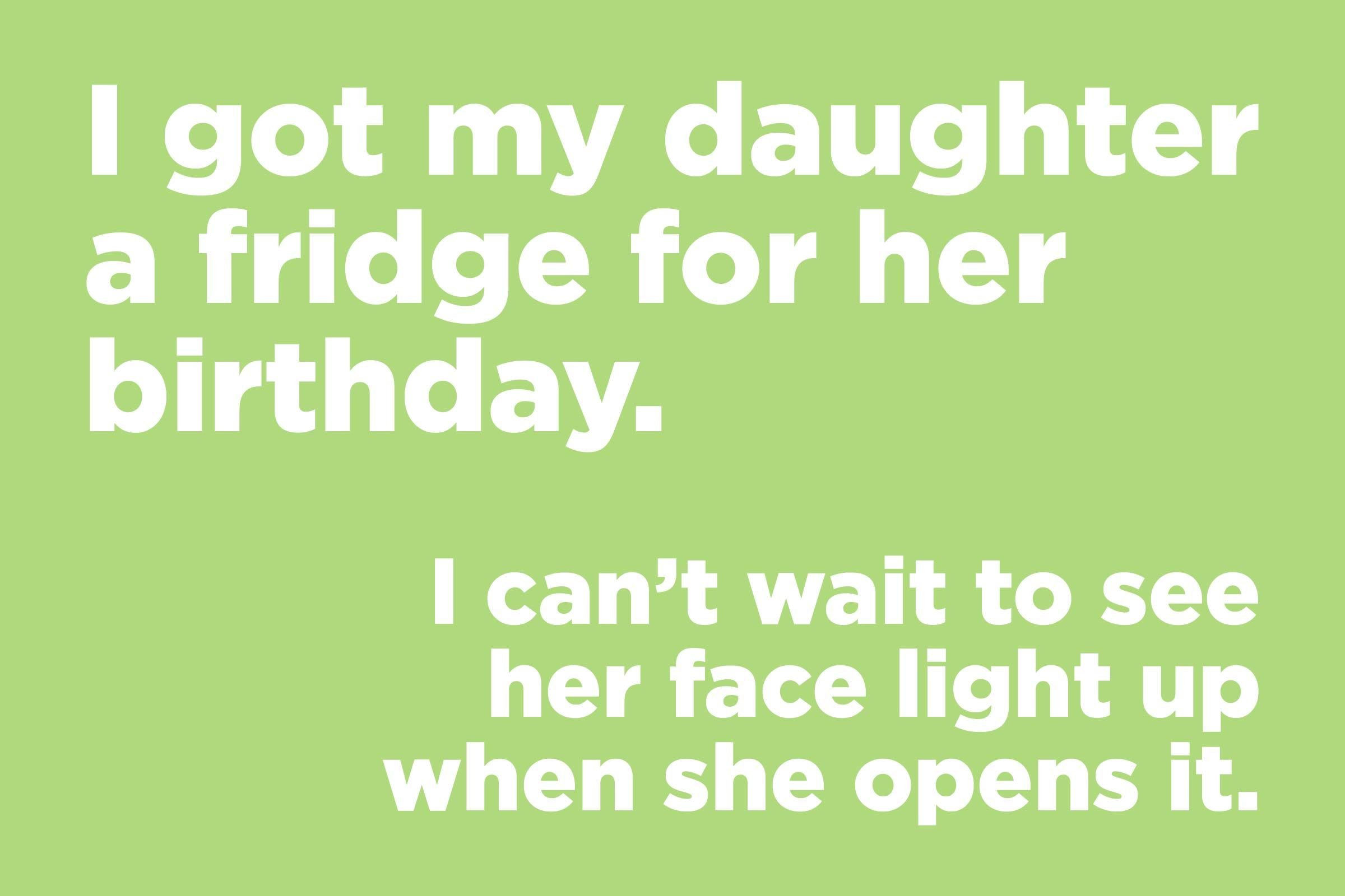 I got my daughter a fridge for her birthday.