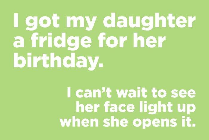 I got my daughter a fridge for her birthday.