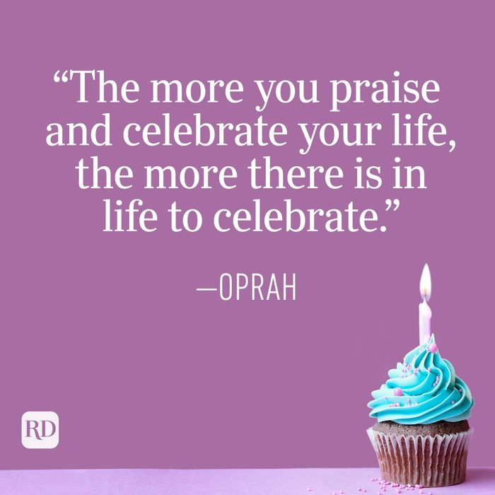 """""""The more you praise and celebrate your life, the more there is in life to celebrate."""" —Oprah"""
