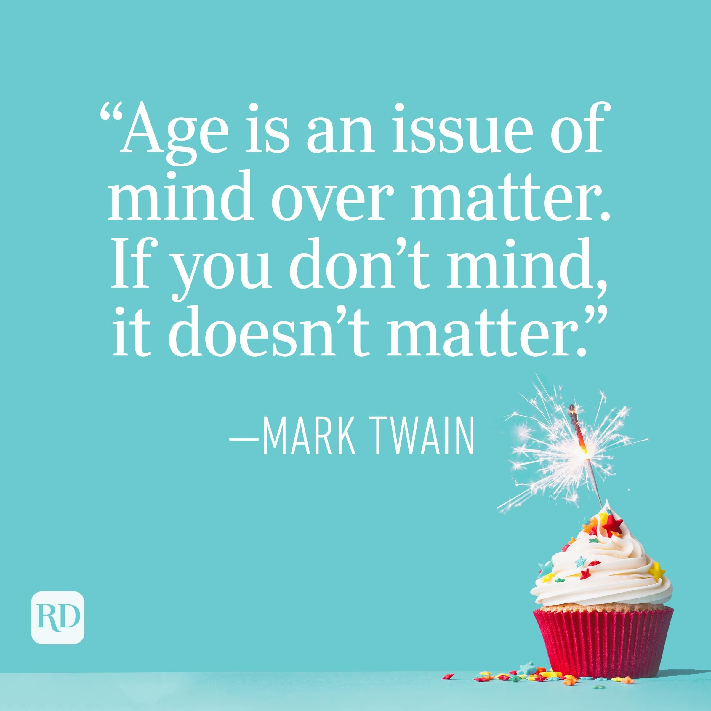 """""""Age is an issue of mind over matter. If you don't mind, it doesn't matter."""" —Mark Twain"""