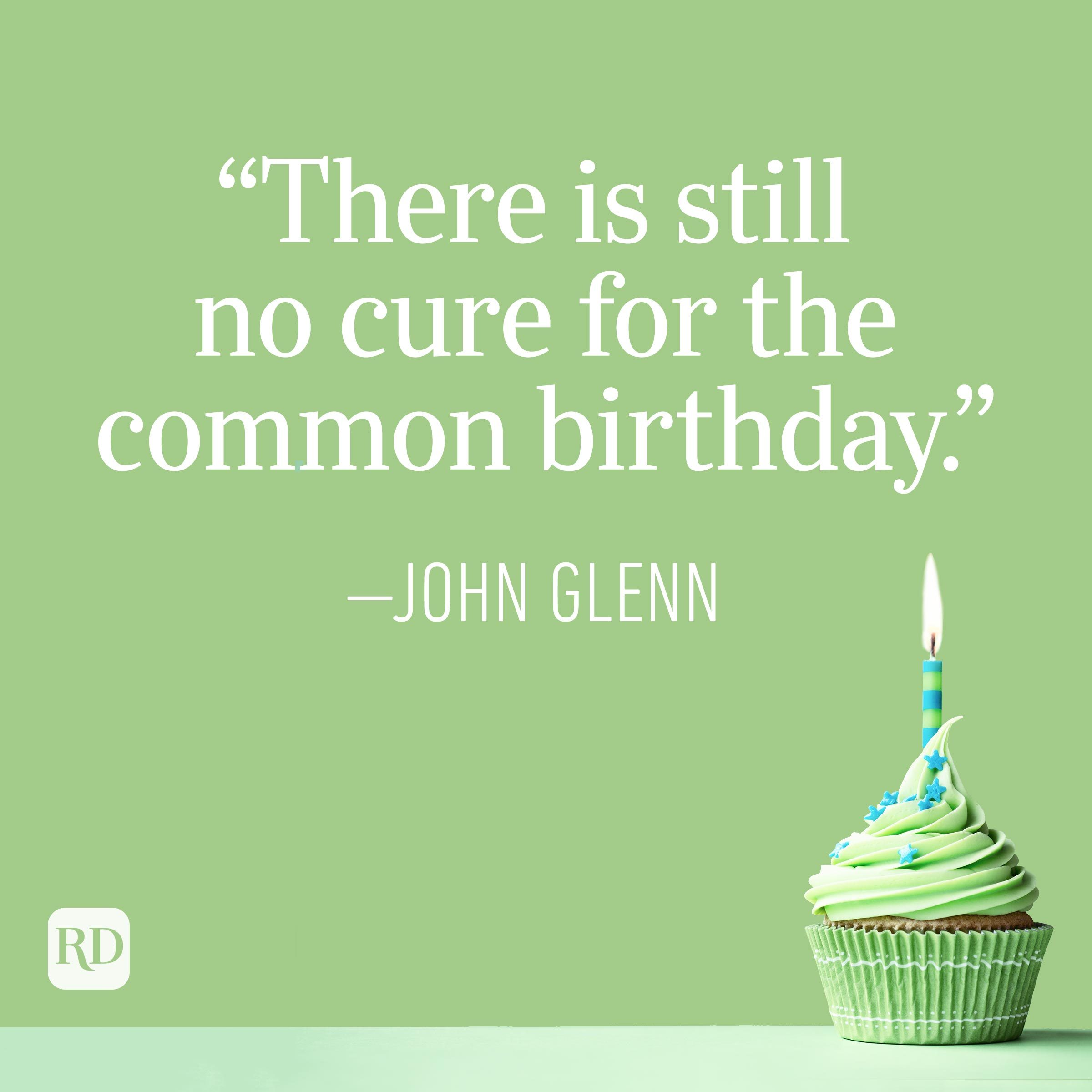 """""""There is still no cure for the common birthday."""" —John Glenn"""