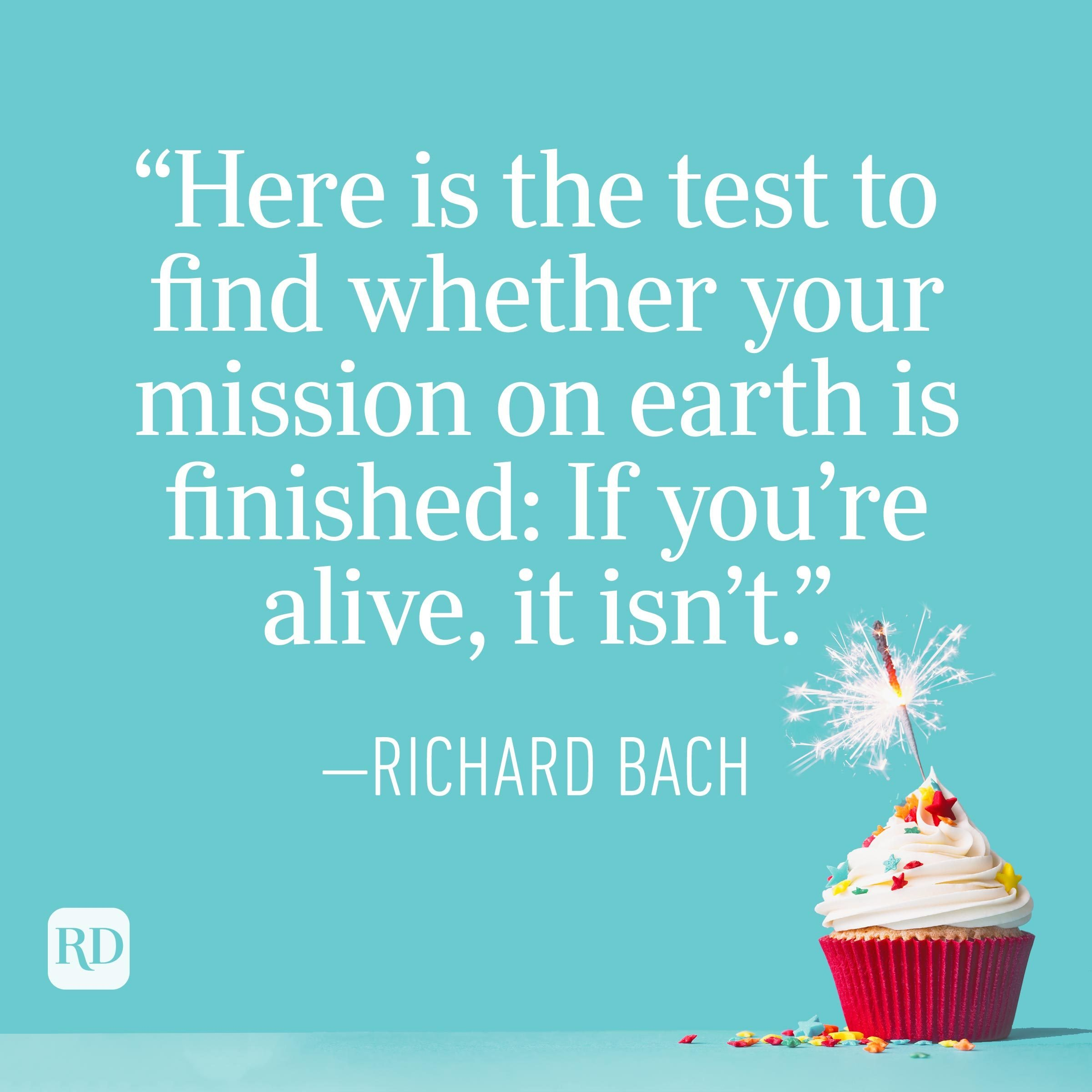 """""""Here is the test to find whether your mission on earth is finished: If you're alive, it isn't."""" —Richard Bach"""