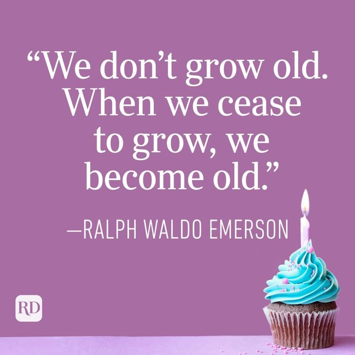 """""""We don't grow old. When we cease to grow, we become old."""" —Ralph Waldo Emerson"""