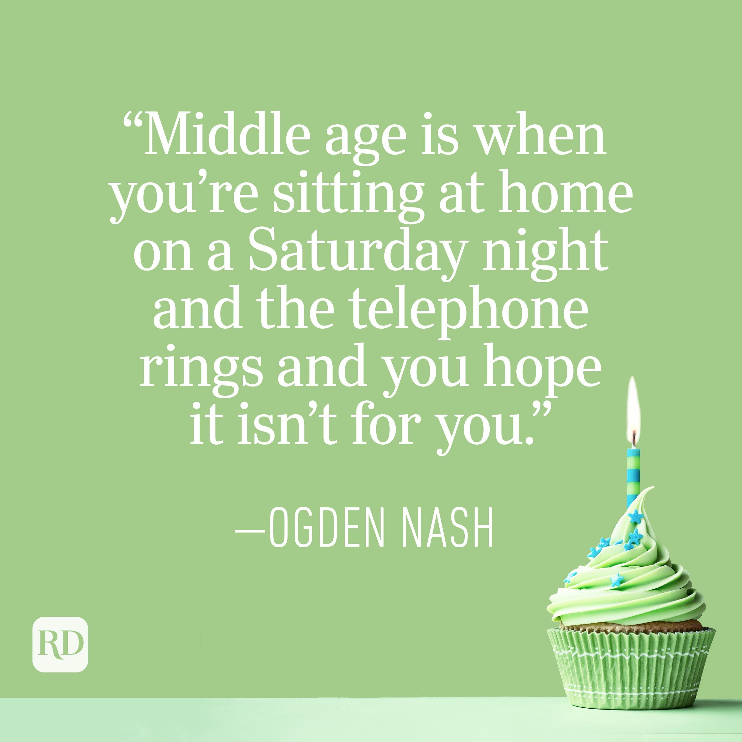 """""""Middle age is when you're sitting at home on a Saturday night and the telephone rings and you hope it isn't for you."""" — Ogden Nash"""