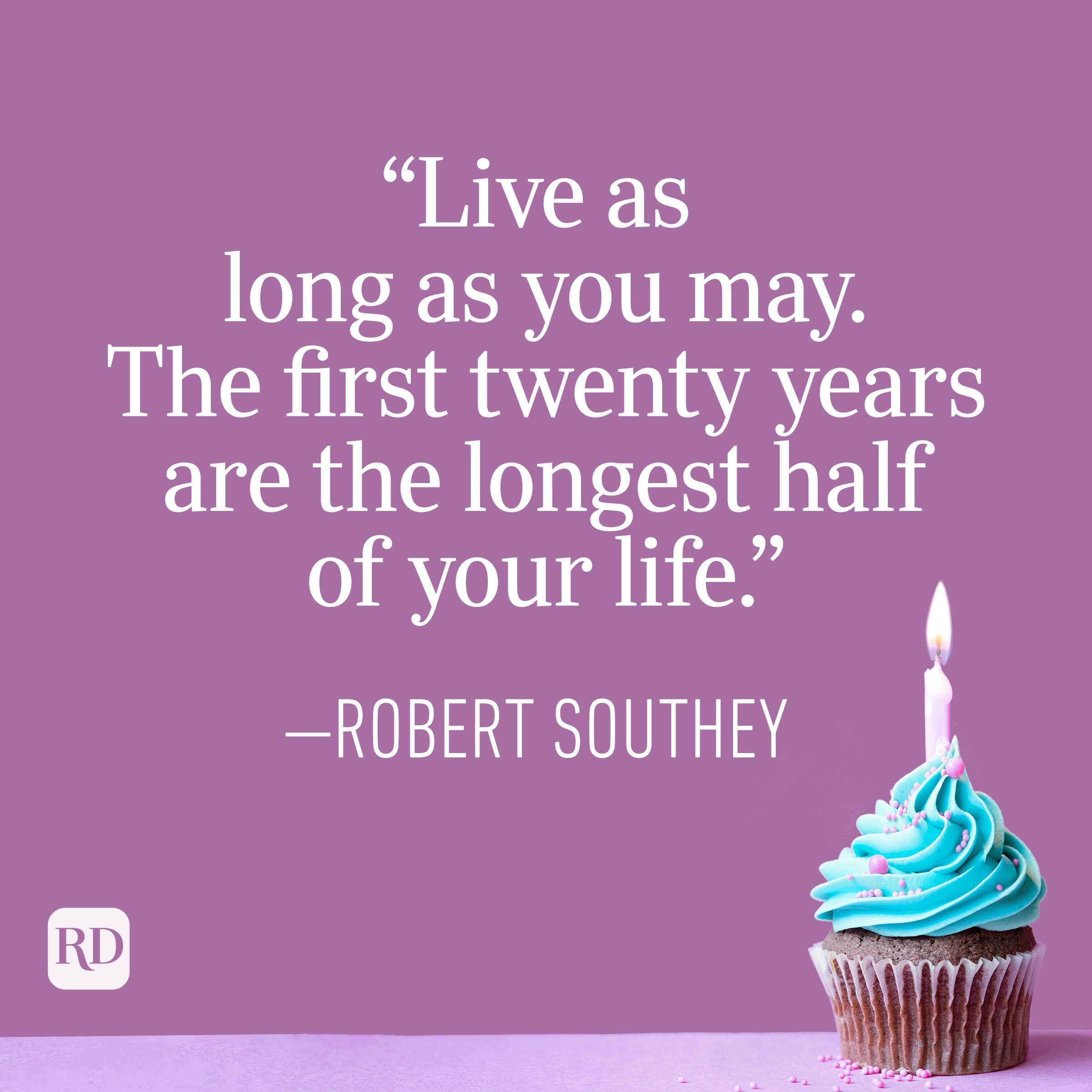 """""""Live as long as you may. The first twenty years are the longest half of your life."""" —Robert Southey"""