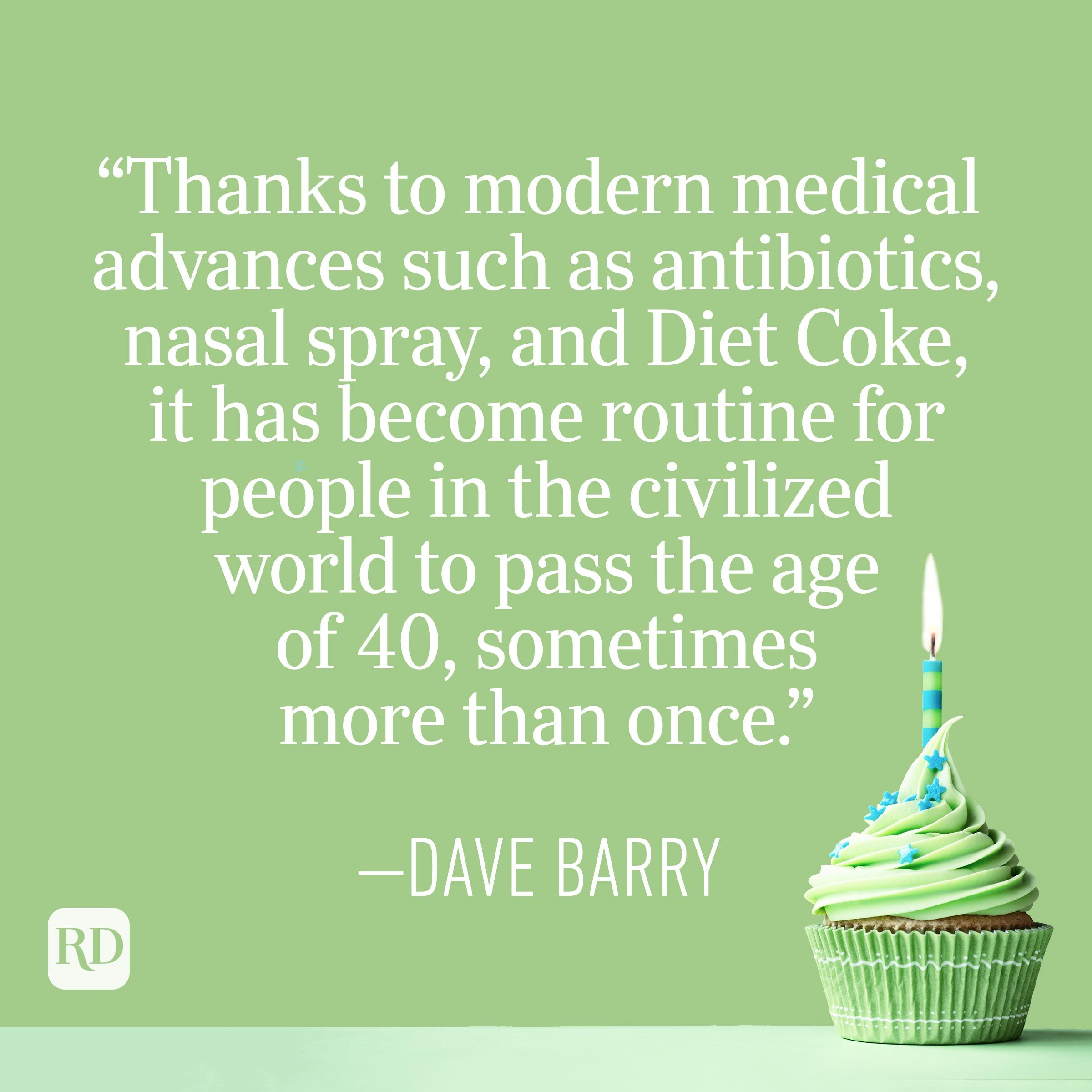 """""""Thanks to modern medical advances such as antibiotics, nasal spray, and Diet Coke, it has become routine for people in the civilized world to pass the age of 40, sometimes more than once."""" —Dave Barry"""