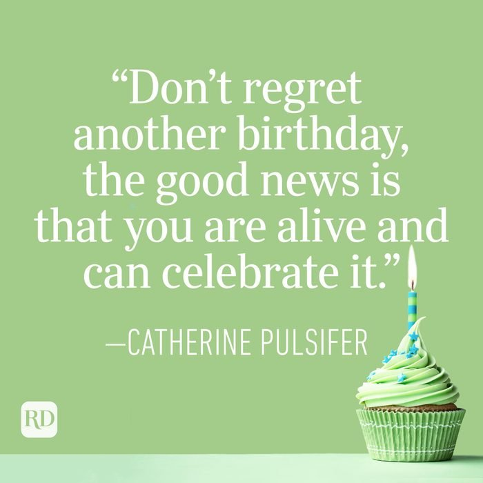 """""""Don't regret another birthday, the good news is that you are alive and can celebrate it."""" —Catherine Pulsifer"""