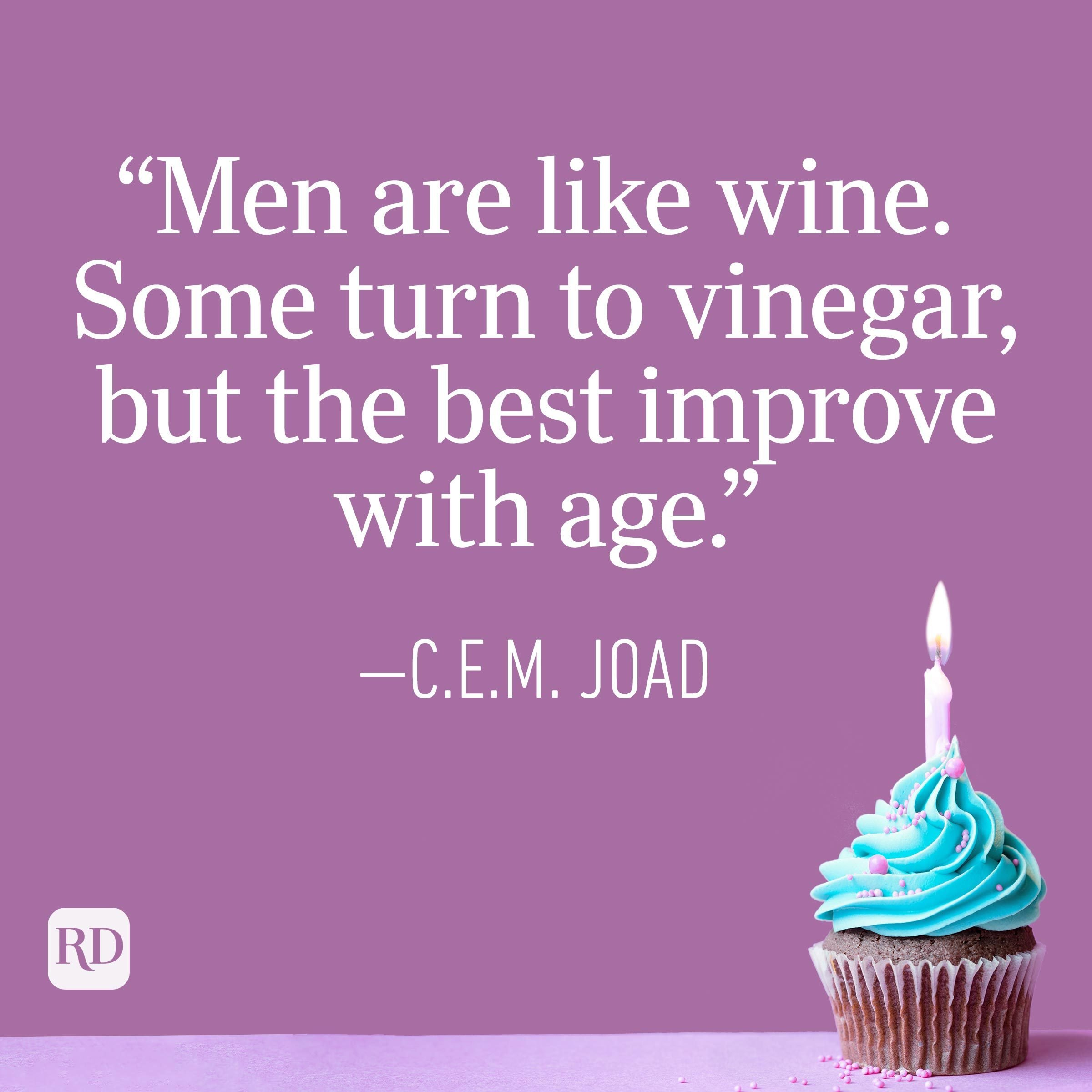 """""""Men are like wine. Some turn to vinegar, but the best improve with age."""" —C.E.M. Joad"""
