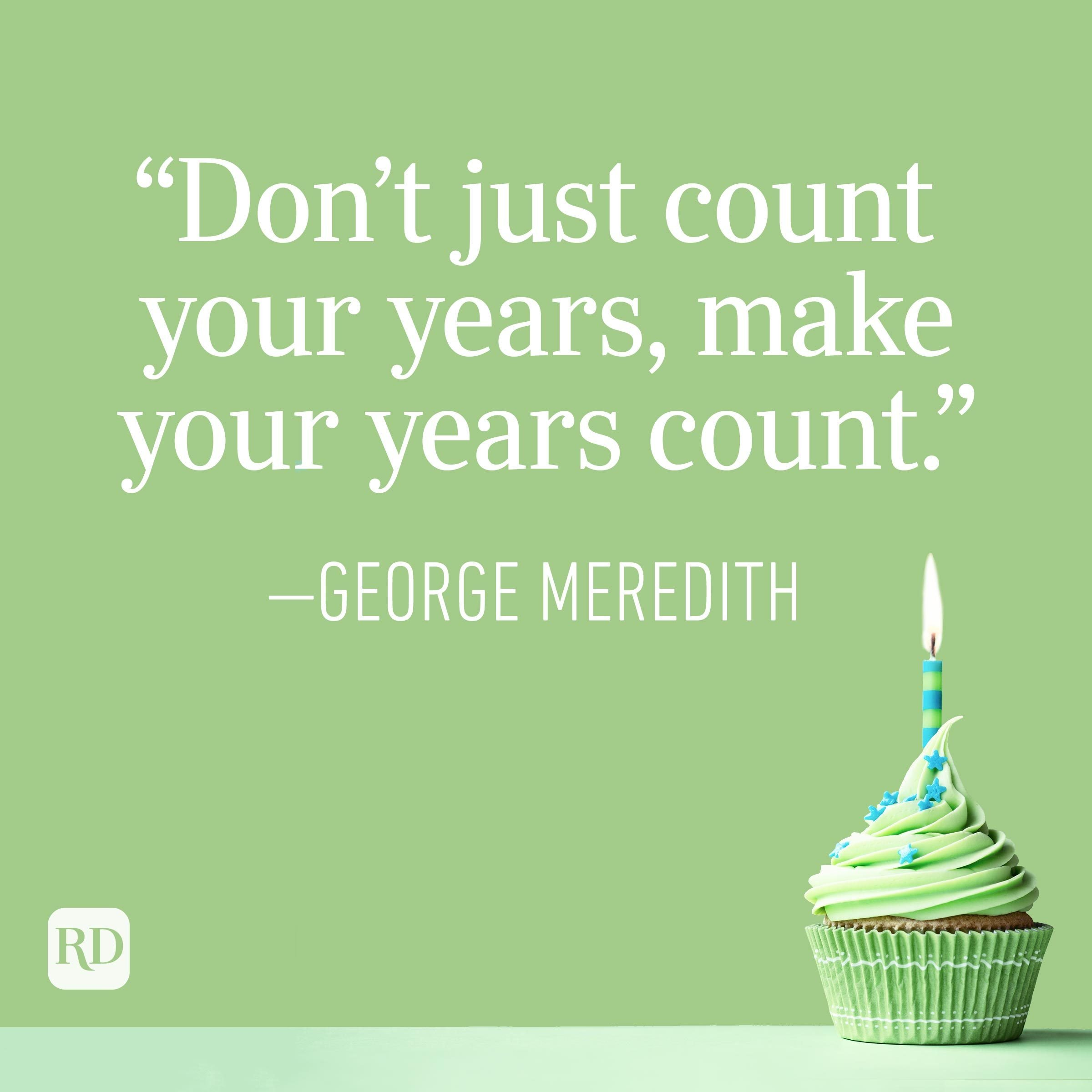 """""""Don't just count your years, make your years count."""" —George Meredith"""