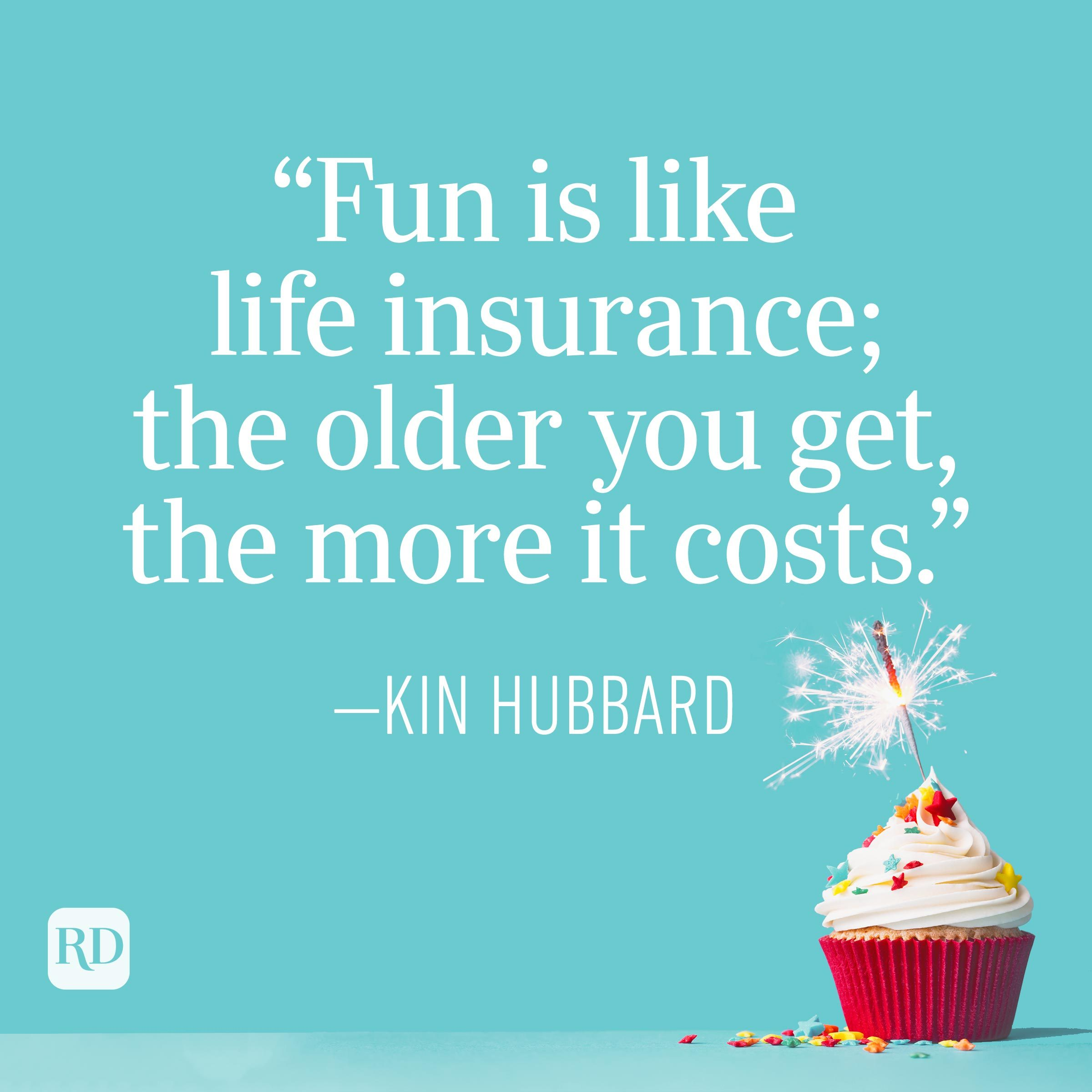 """""""Fun is like life insurance; the older you get, the more it costs."""" —Kin Hubbard"""