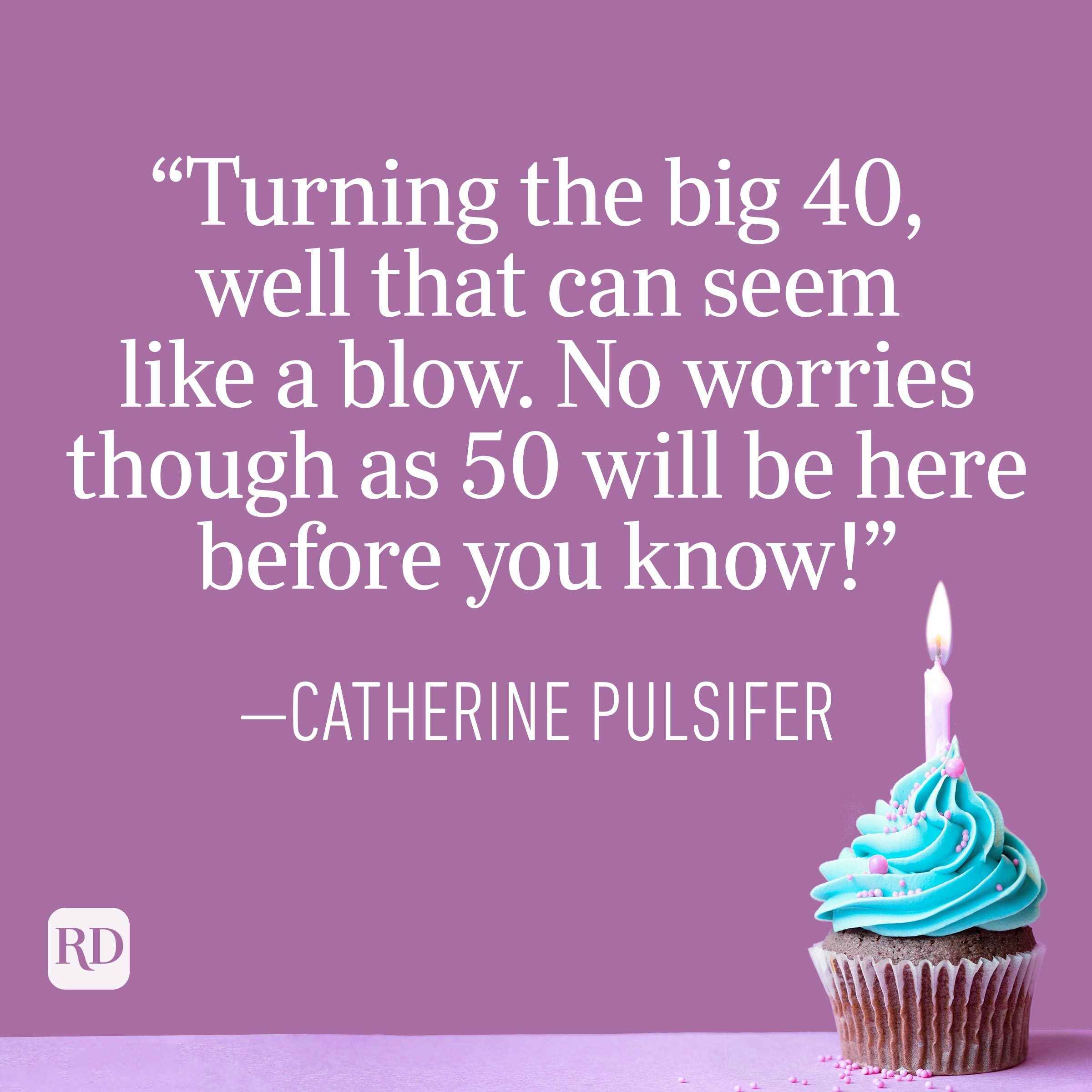 """""""Turning the big 40, well that can seem like a blow. No worries though as 50 will be here before you know!"""" —Catherine Pulsifer"""