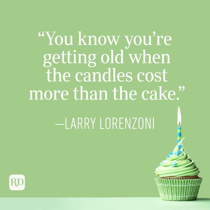 """""""You know you're getting old when the candles cost more than the cake."""" —Larry Lorenzoni"""