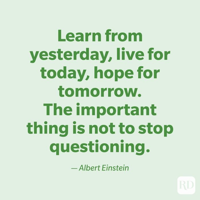 """""""Learn from yesterday, live for today, hope for tomorrow. The important thing is not to stop questioning."""" —Albert Einstein."""