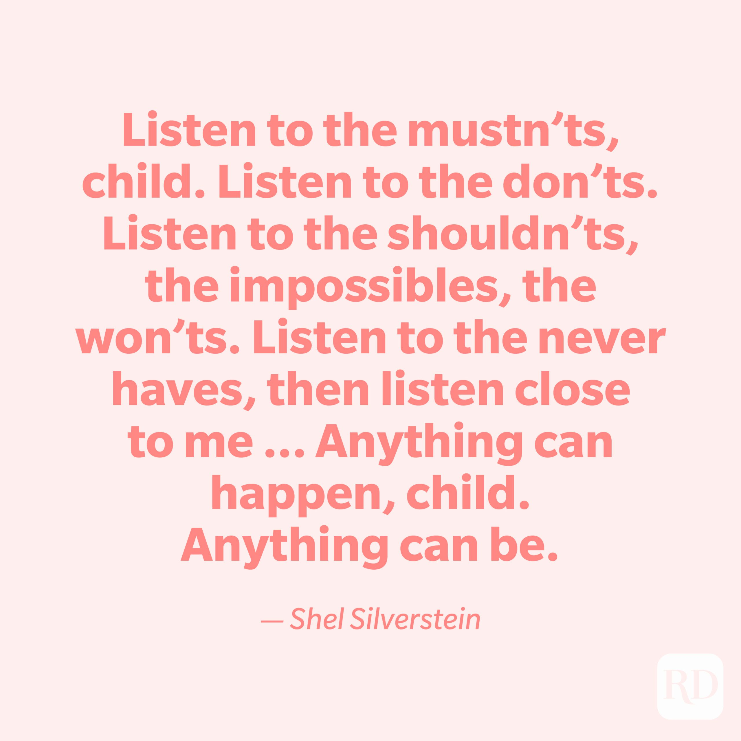 """""""Listen to the mustn'ts, child. Listen to the don'ts. Listen to the shouldn'ts, the impossibles, the won'ts. Listen to the never haves, then listen close to me ... Anything can happen, child. Anything can be."""" —Shel Silverstein."""