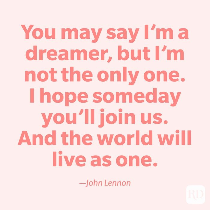 """""""You may say I'm a dreamer, but I'm not the only one. I hope someday you'll join us. And the world will live as one."""" —John Lennon"""