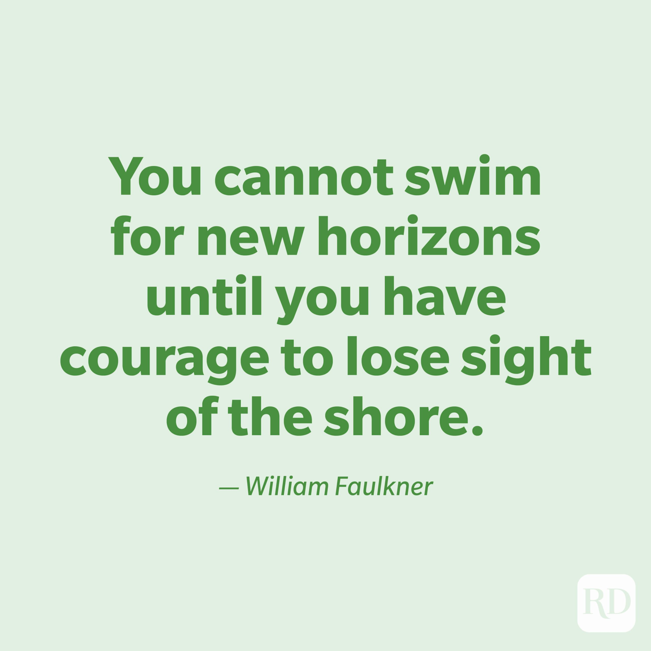 """""""You cannot swim for new horizons until you have courage to lose sight of the shore."""" —William Faulkner."""