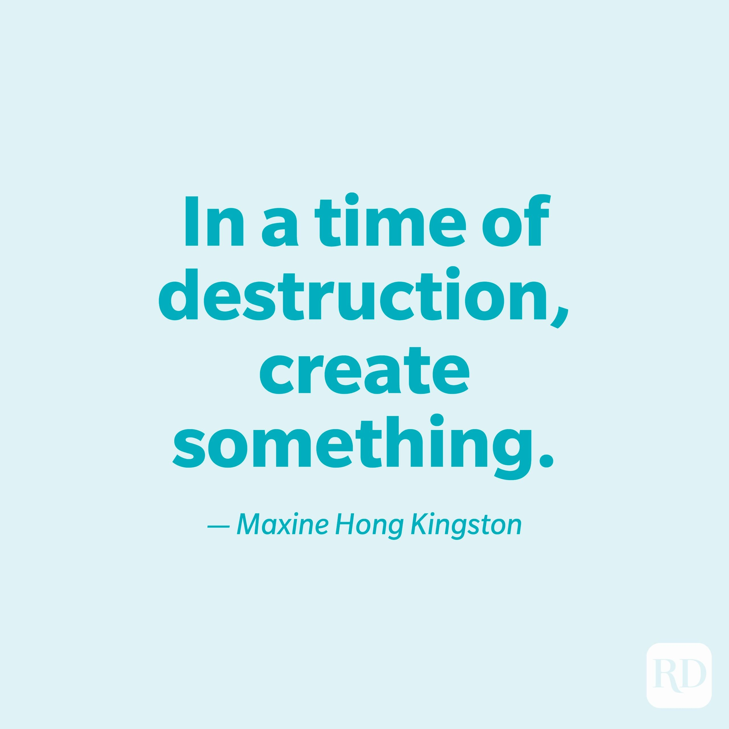 """""""In a time of destruction, create something."""" —Maxine Hong Kingston."""
