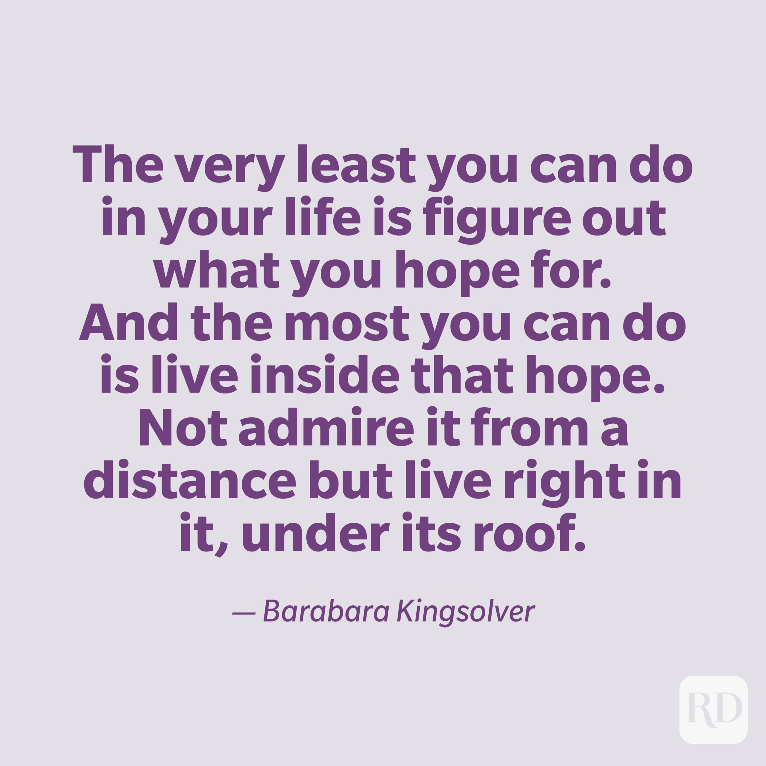 """""""The very least you can do in your life is figure out what you hope for. And the most you can do is live inside that hope. Not admire it from a distance but live right in it, under its roof."""" —Barbara Kingsolver."""