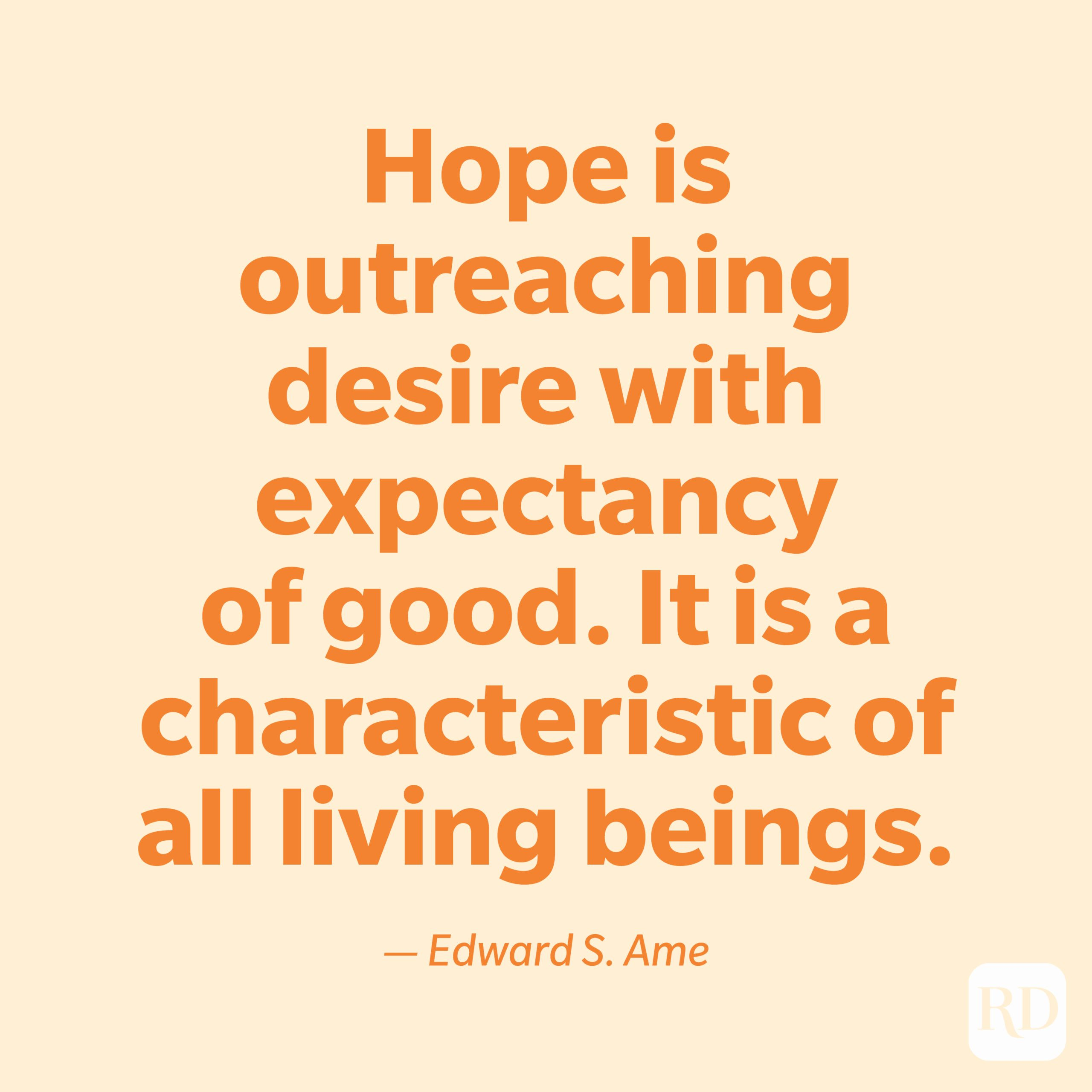 """""""Hope is outreaching desire with expectancy of good. It is a characteristic of all living beings."""" —Edward S. Ame."""