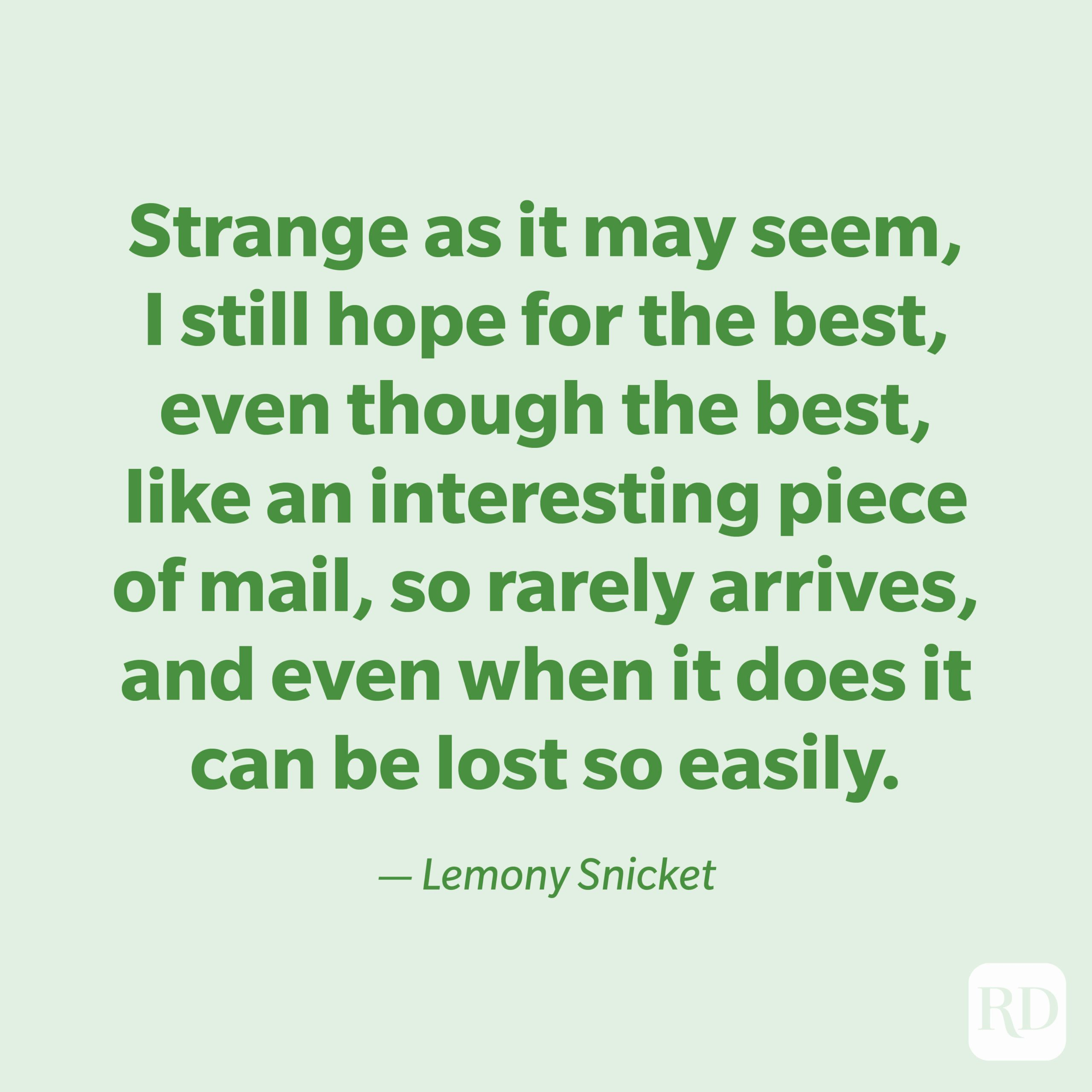 """""""Strange as it may seem, I still hope for the best, even though the best, like an interesting piece of mail, so rarely arrives, and even when it does it can be lost so easily."""" —Lemony Snicket"""