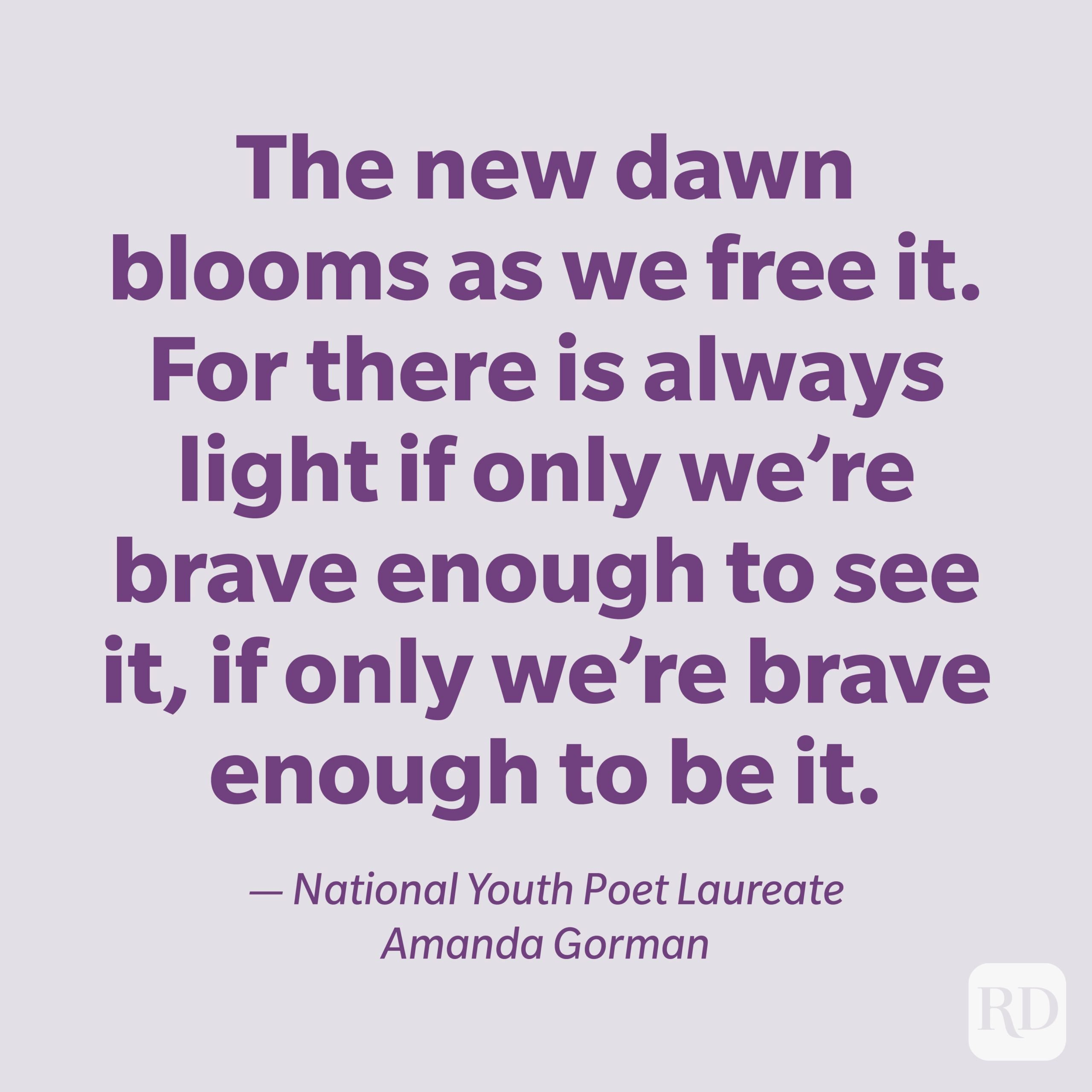 """""""The new dawn blooms as we free it. For there is always light if only we're brave enough to see it, if only we're brave enough to be it."""" — National Youth Poet Laureate Amanda Gorman"""