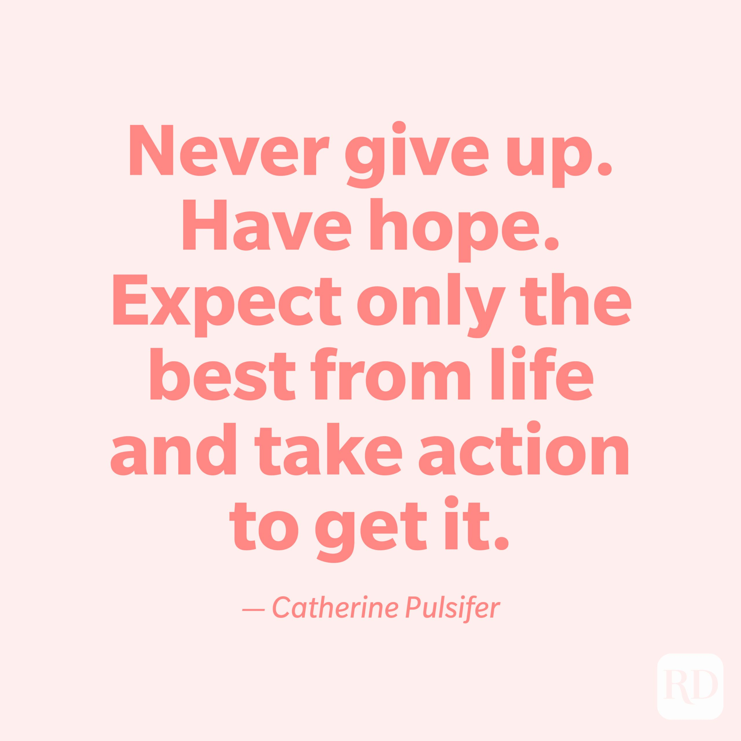 """""""Never give up. Have hope. Expect only the best from life and take action to get it."""" —Catherine Pulsifer."""