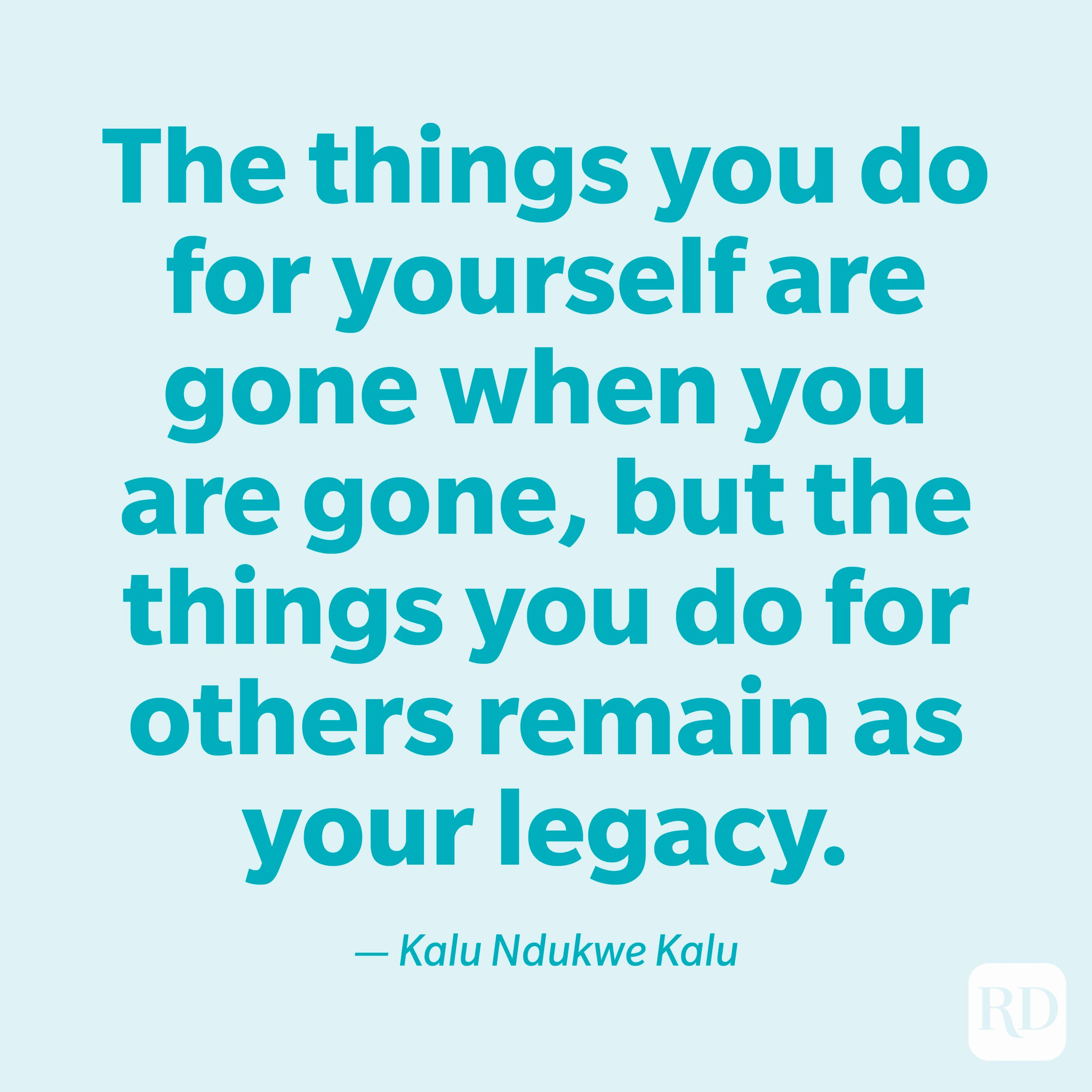 """""""The things you do for yourself are gone when you are gone, but the things you do for others remain as your legacy."""" —Kalu Ndukwe Kalu."""