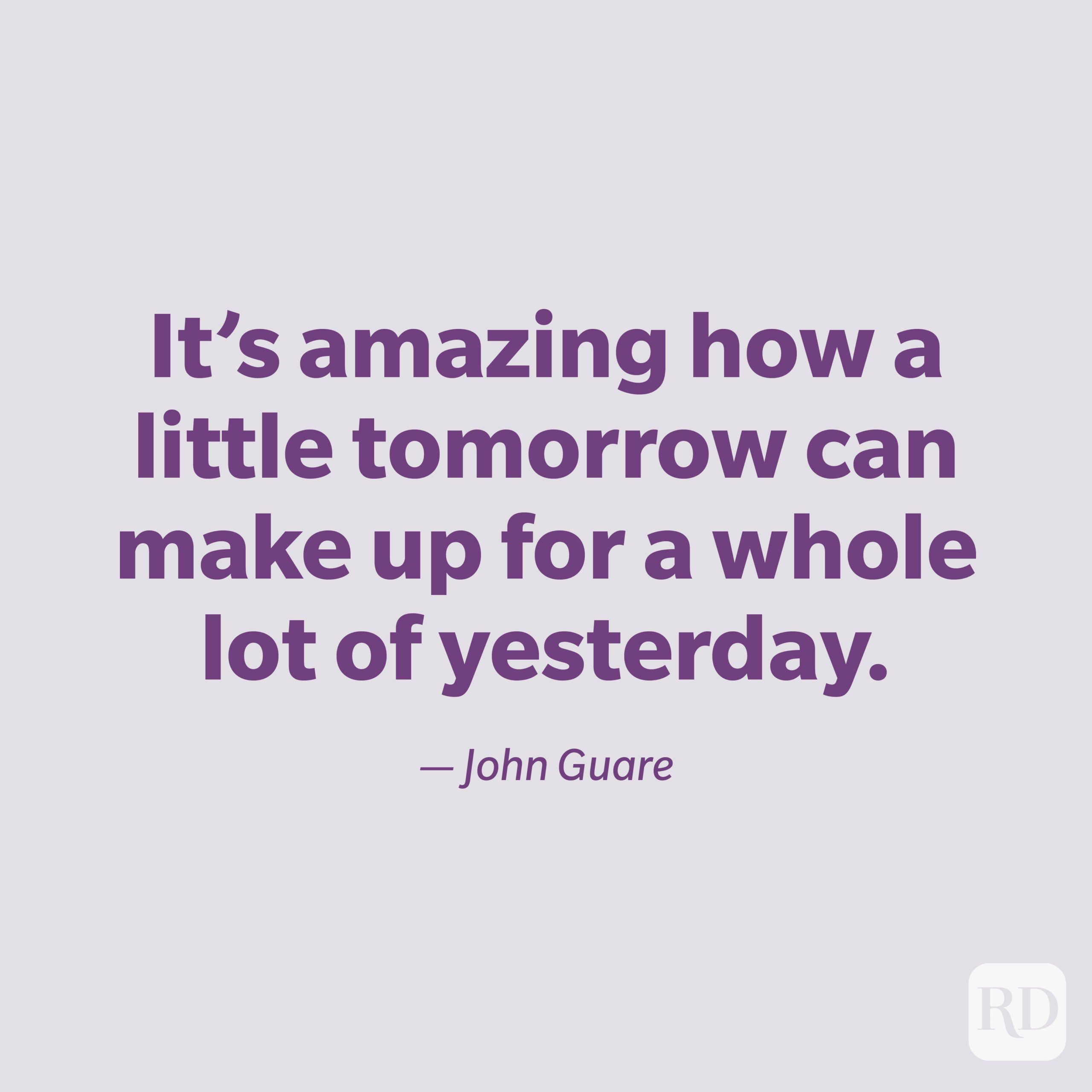 """""""It's amazing how a little tomorrow can make up for a whole lot of yesterday."""" —John Guare."""