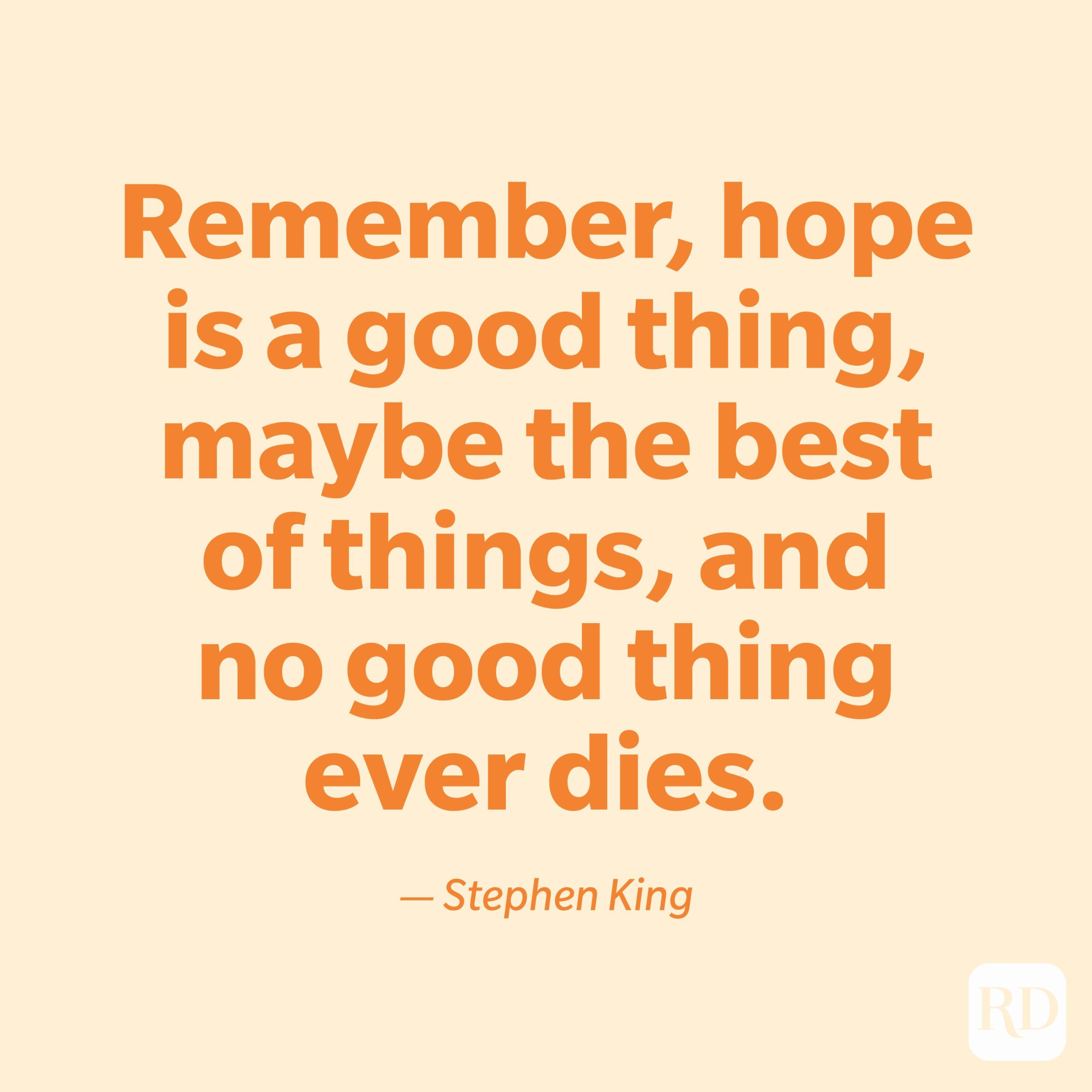 """""""Remember, hope is a good thing, maybe the best of things, and no good thing ever dies."""" —Stephen King."""