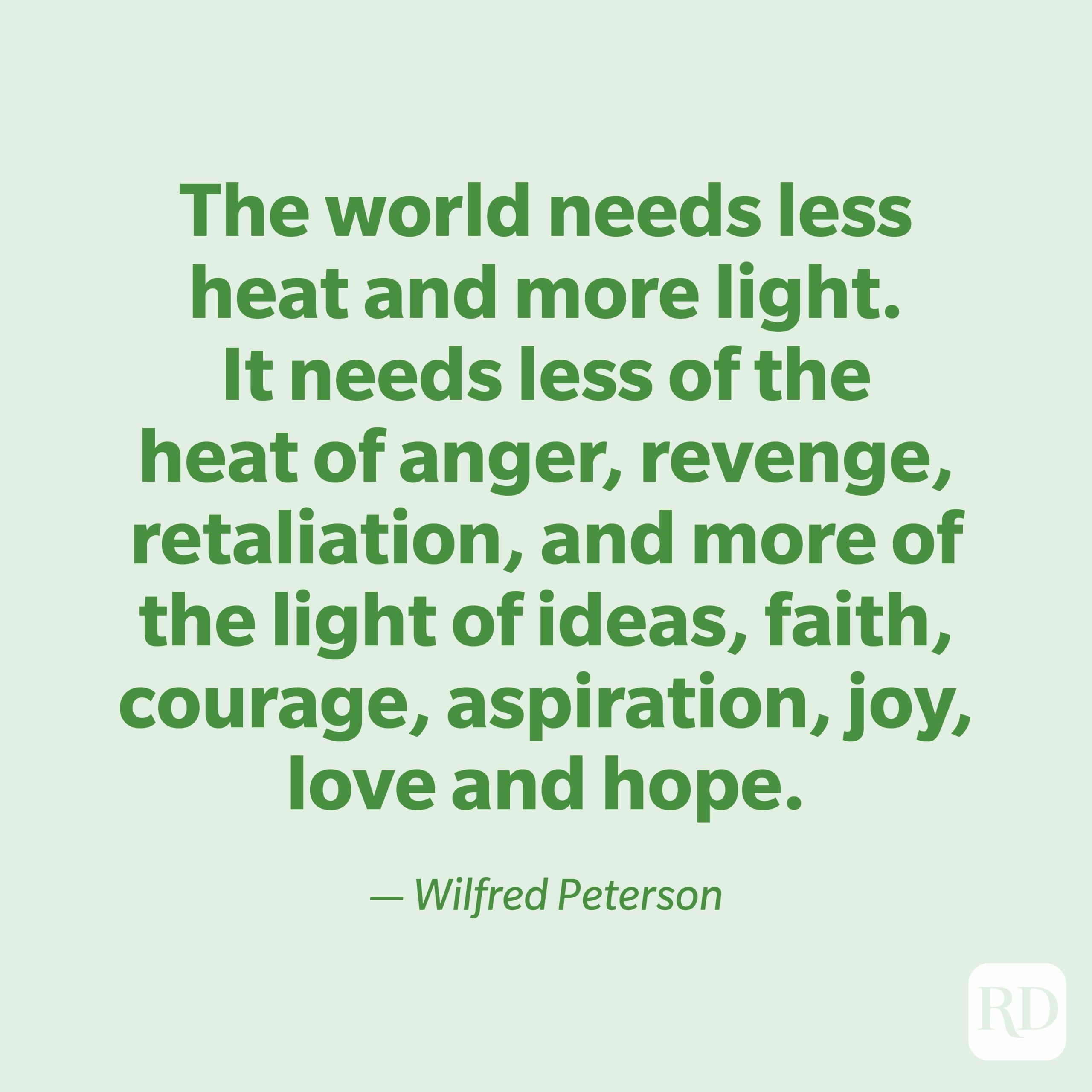 """""""The world needs less heat and more light. It needs less of the heat of anger, revenge, retaliation, and more of the light of ideas, faith, courage, aspiration, joy, love and hope."""" —Wilfred Peterson"""