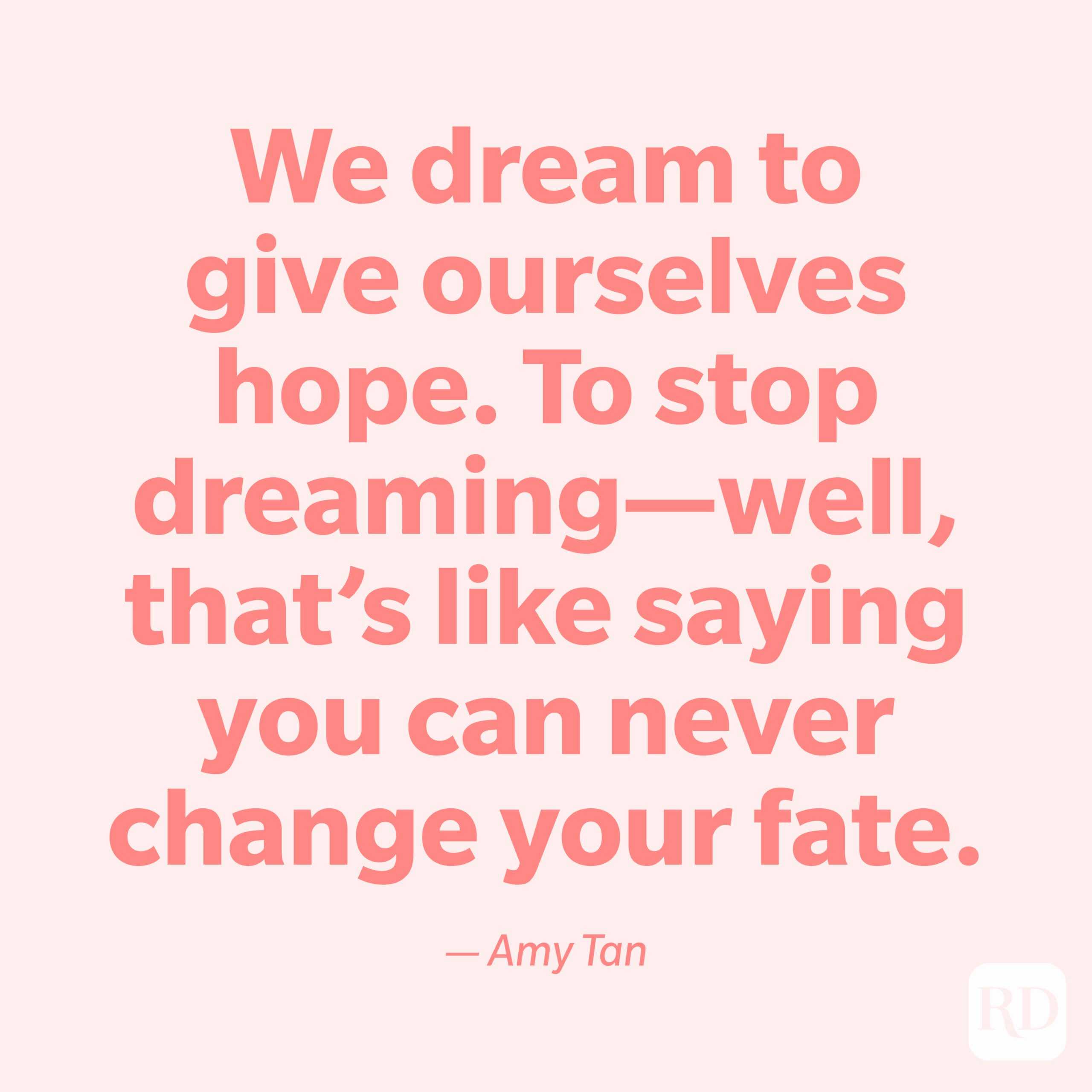 """""""We dream to give ourselves hope. To stop dreaming—well, that's like saying you can never change your fate."""" —Amy Tan."""