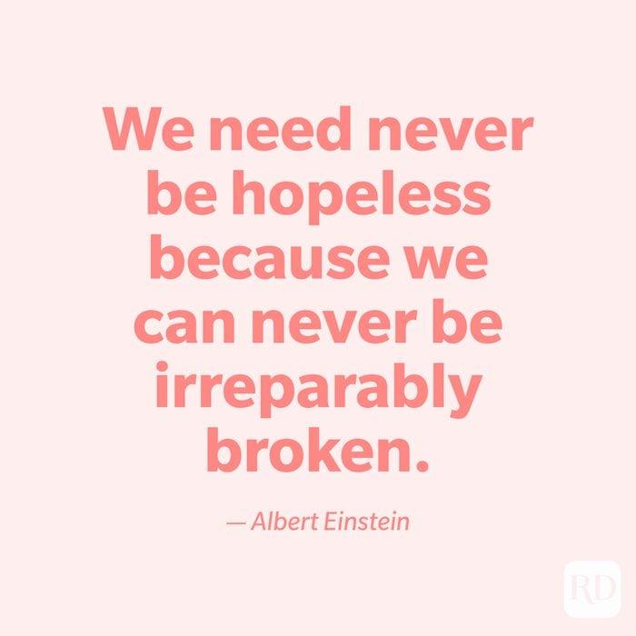 """We need never be hopeless because we can never be irreparably broken."" —Albert Einstein."