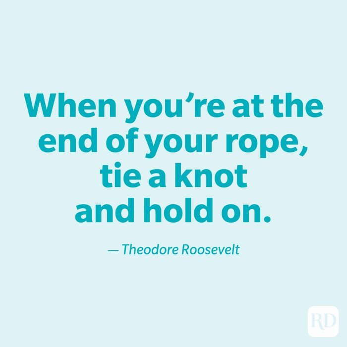 """""""When you're at the end of your rope, tie a knot and hold on."""" —Theodore Roosevelt."""