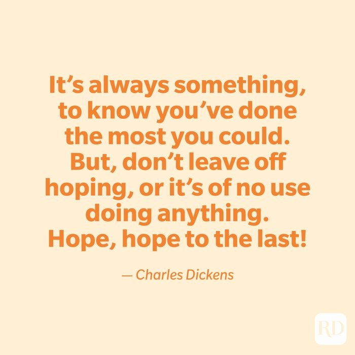 """""""It's always something, to know you've done the most you could. But, don't leave off hoping, or it's of no use doing anything. Hope, hope to the last!"""" —Charles Dickens"""