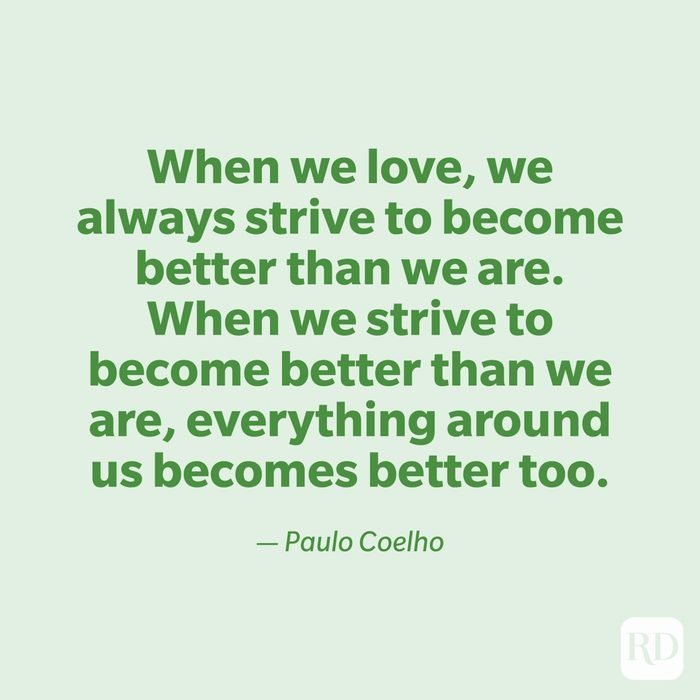 """""""When we love, we always strive to become better than we are. When we strive to become better than we are, everything around us becomes better too."""" —Paulo Coelho"""
