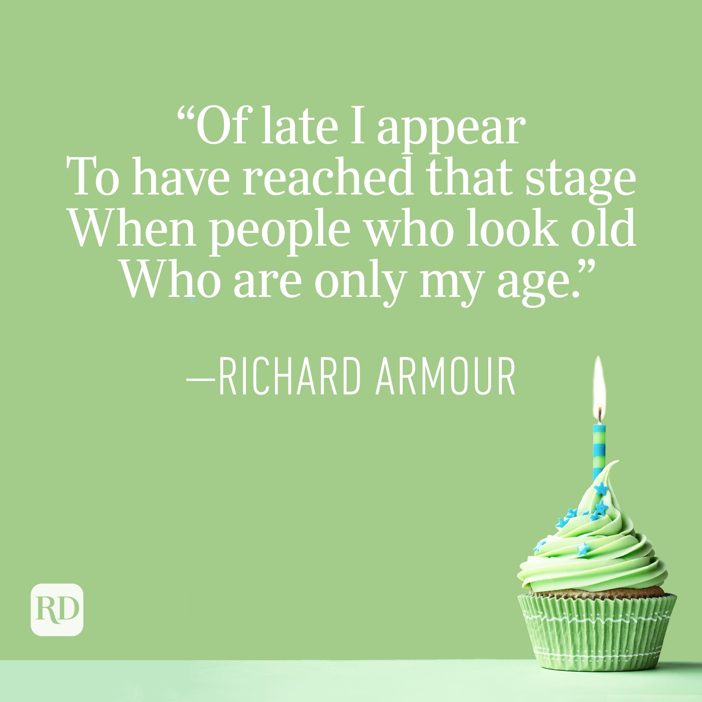 """""""Of late I appear To have reached that stage When people who look old Who are only my age."""" —Richard Armour"""