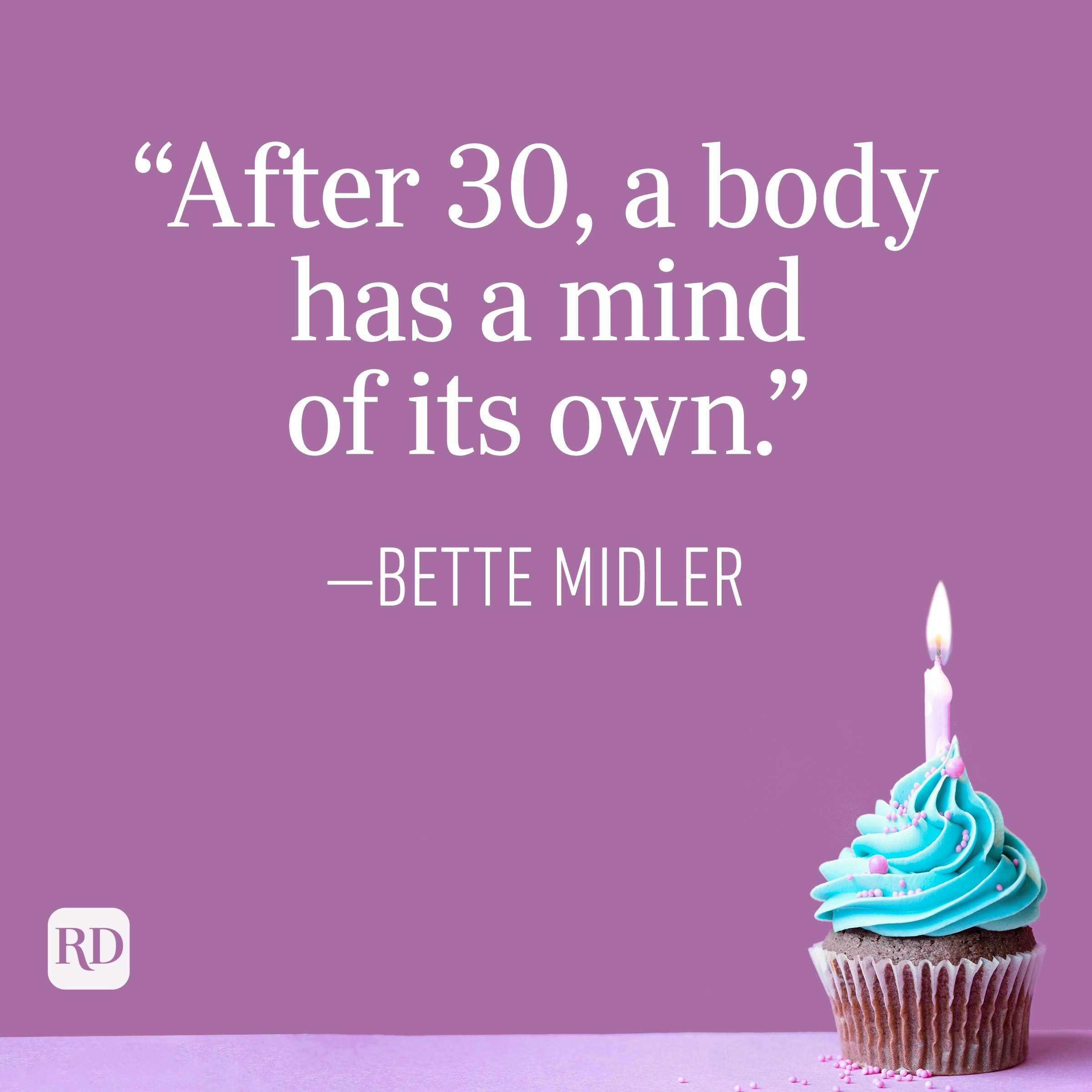 """""""After 30, a body has a mind of its own."""" —Bette Midler"""