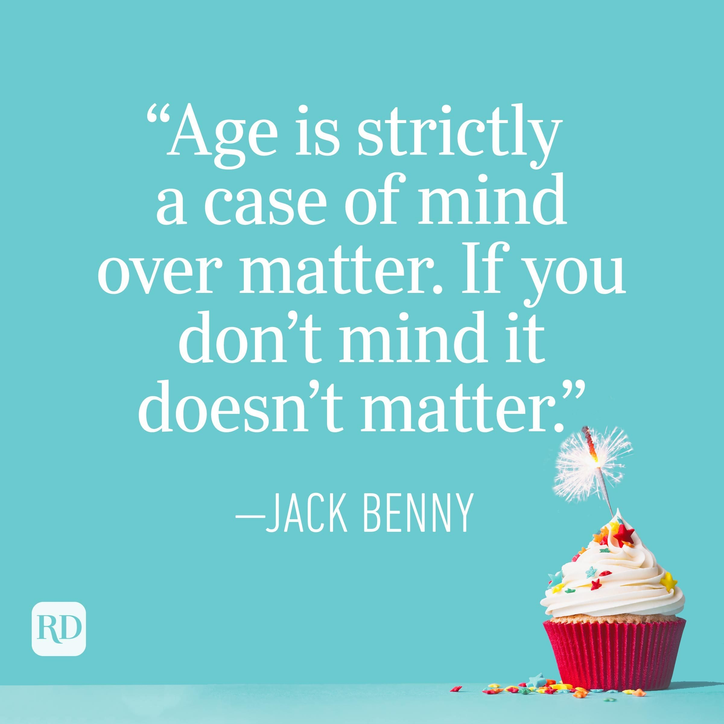 """""""Age is strictly a case of mind over matter. If you don't mind, it doesn't matter."""" —Jack Benny"""