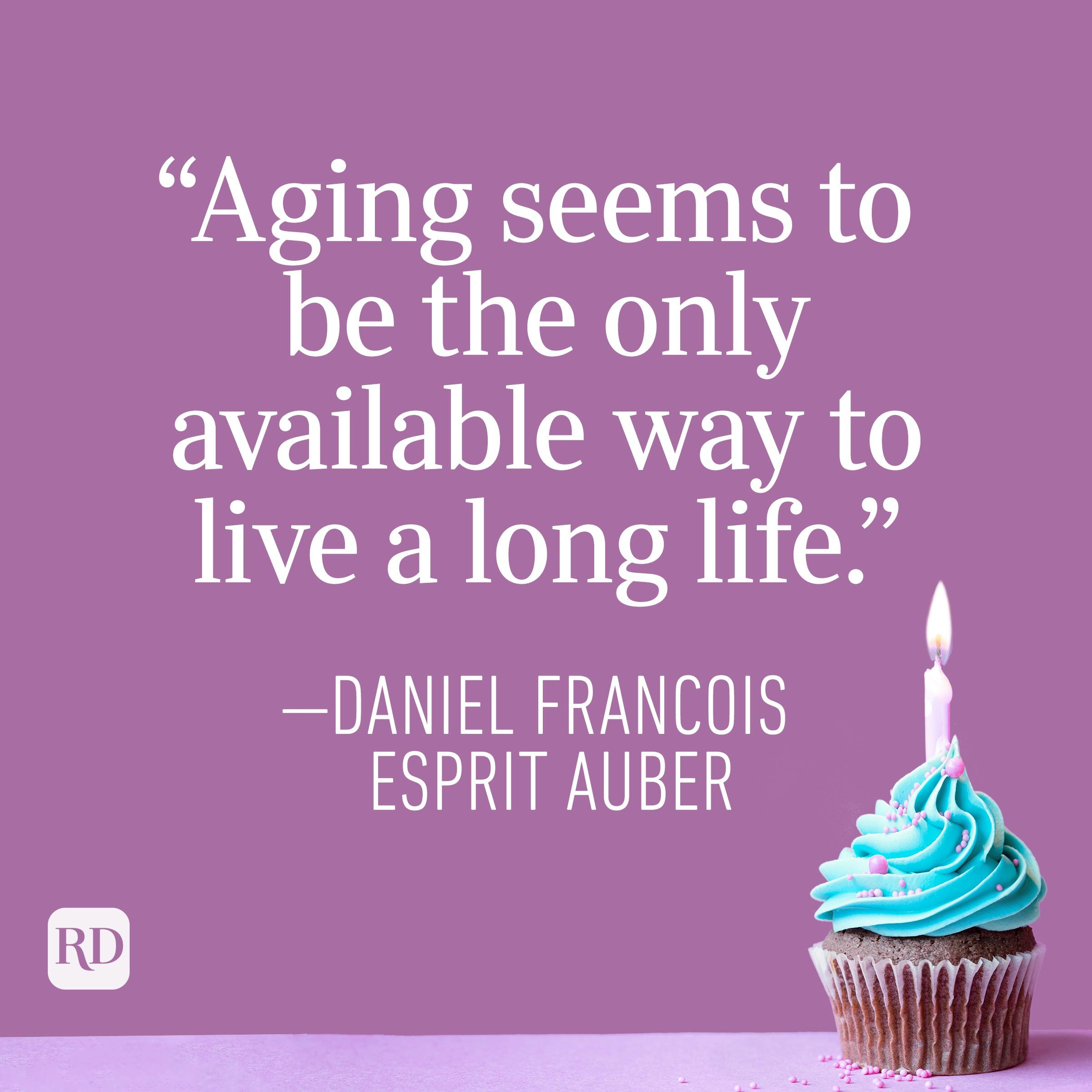 """""""Aging seems to be the only available way to live a long life."""" —Daniel Francois Esprit Auber"""