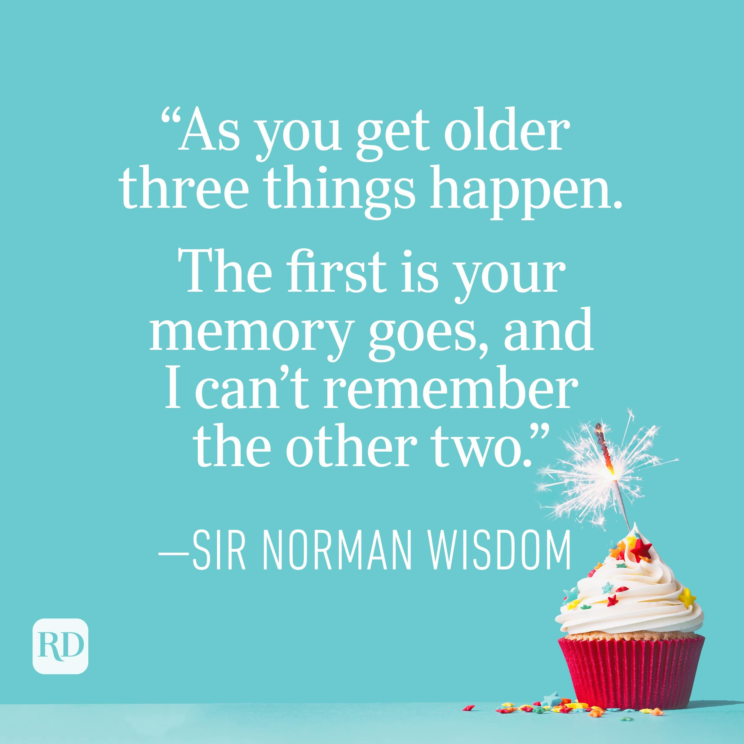 """""""As you get older three things happen. The first is your memory goes, and I can't remember the other two."""" —Sir Norman Wisdom"""