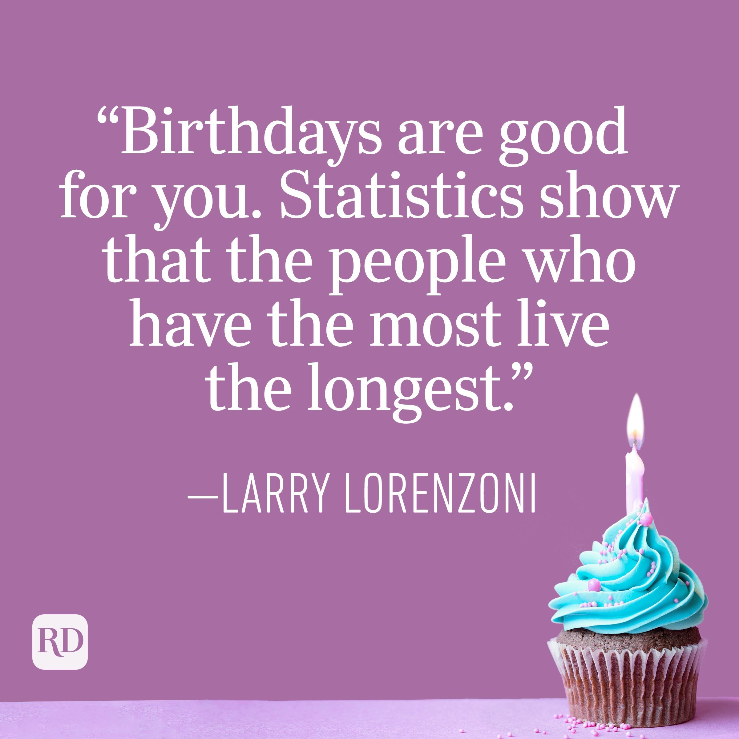 """""""Birthdays are good for you. Statistics show that the people who have the most live the longest."""" —Larry Lorenzoni"""