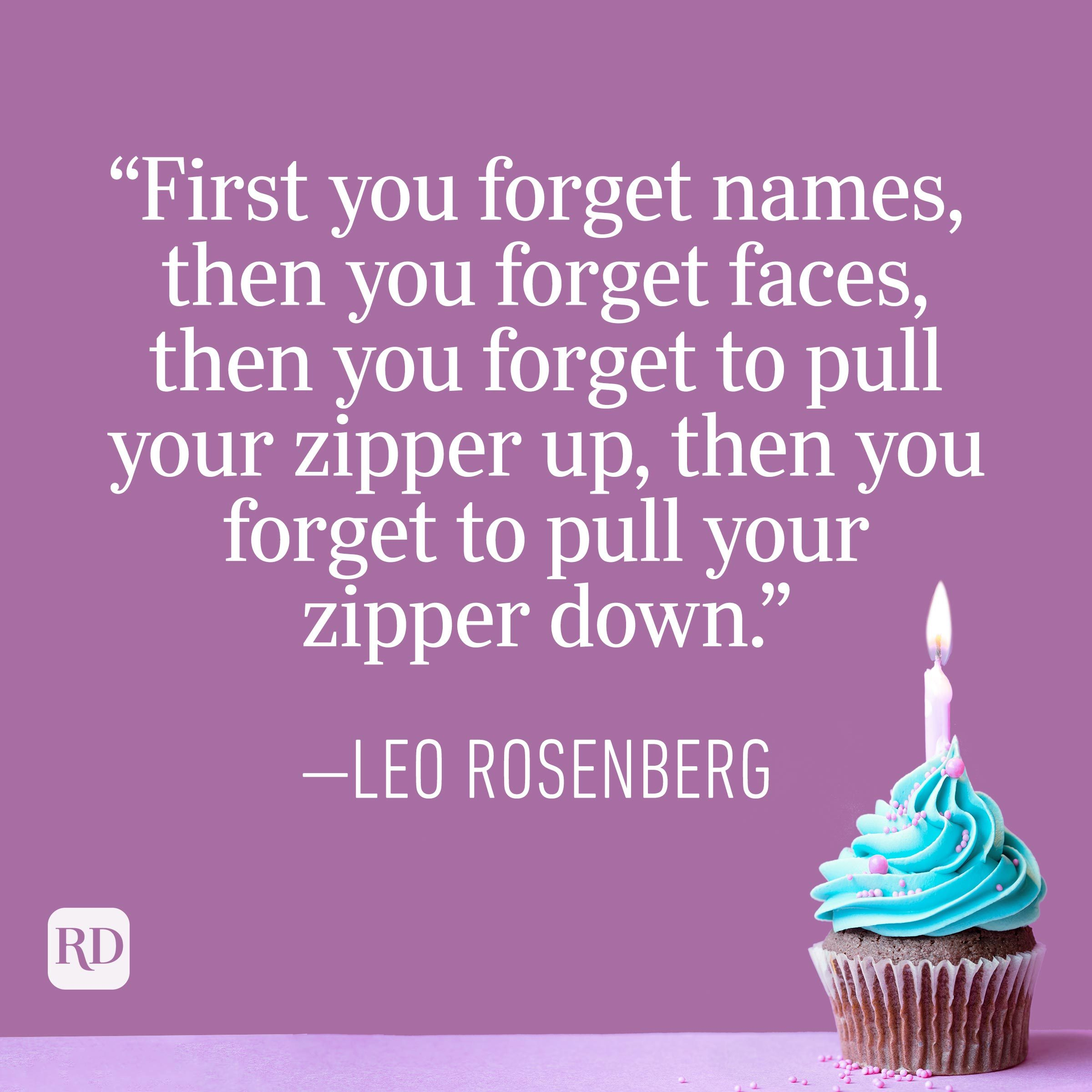 """""""First you forget names, then you forget faces, then you forget to pull your zipper up, then you forget to pull your zipper down."""" —Leo Rosenberg"""