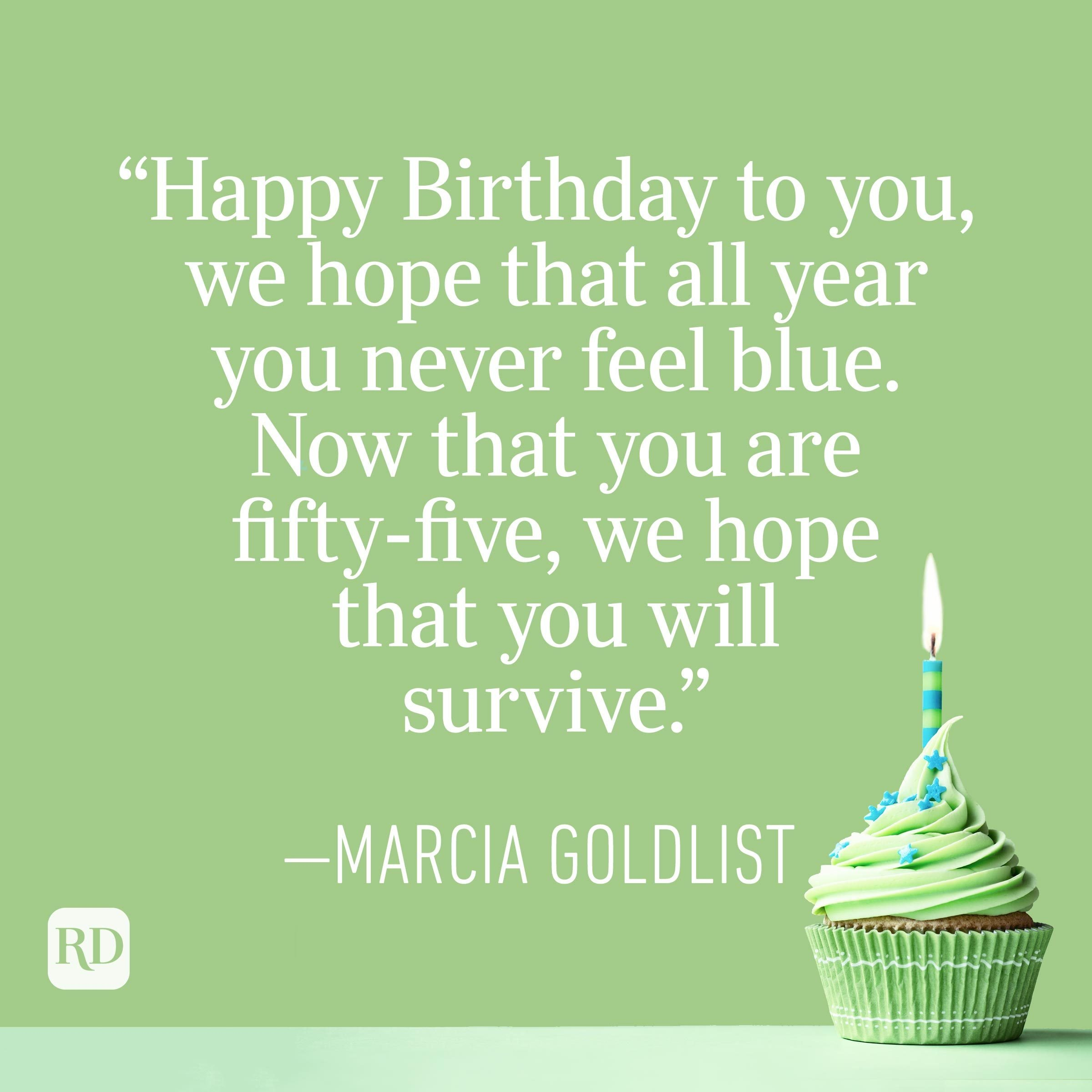 """""""Happy Birthday to you, we hope that all year you never feel blue. Now that you are fifty-five, we hope that you will survive."""" —Marcia Goldlist"""