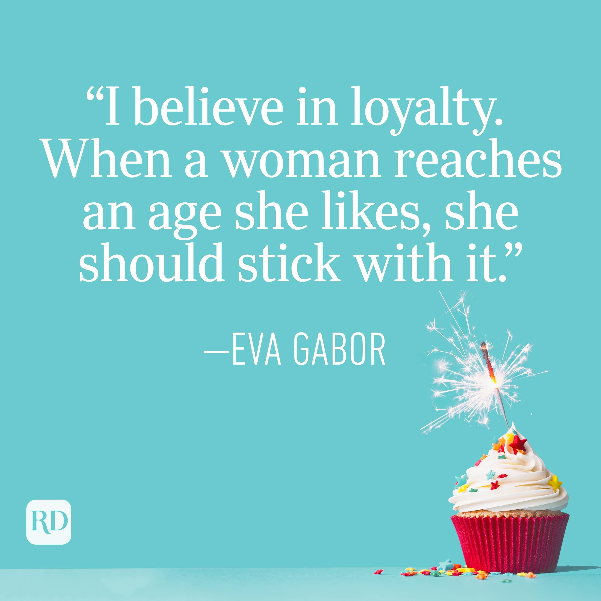 """""""I believe in loyalty. When a woman reaches an age she likes, she should stick with it."""" —Eva Gabor"""